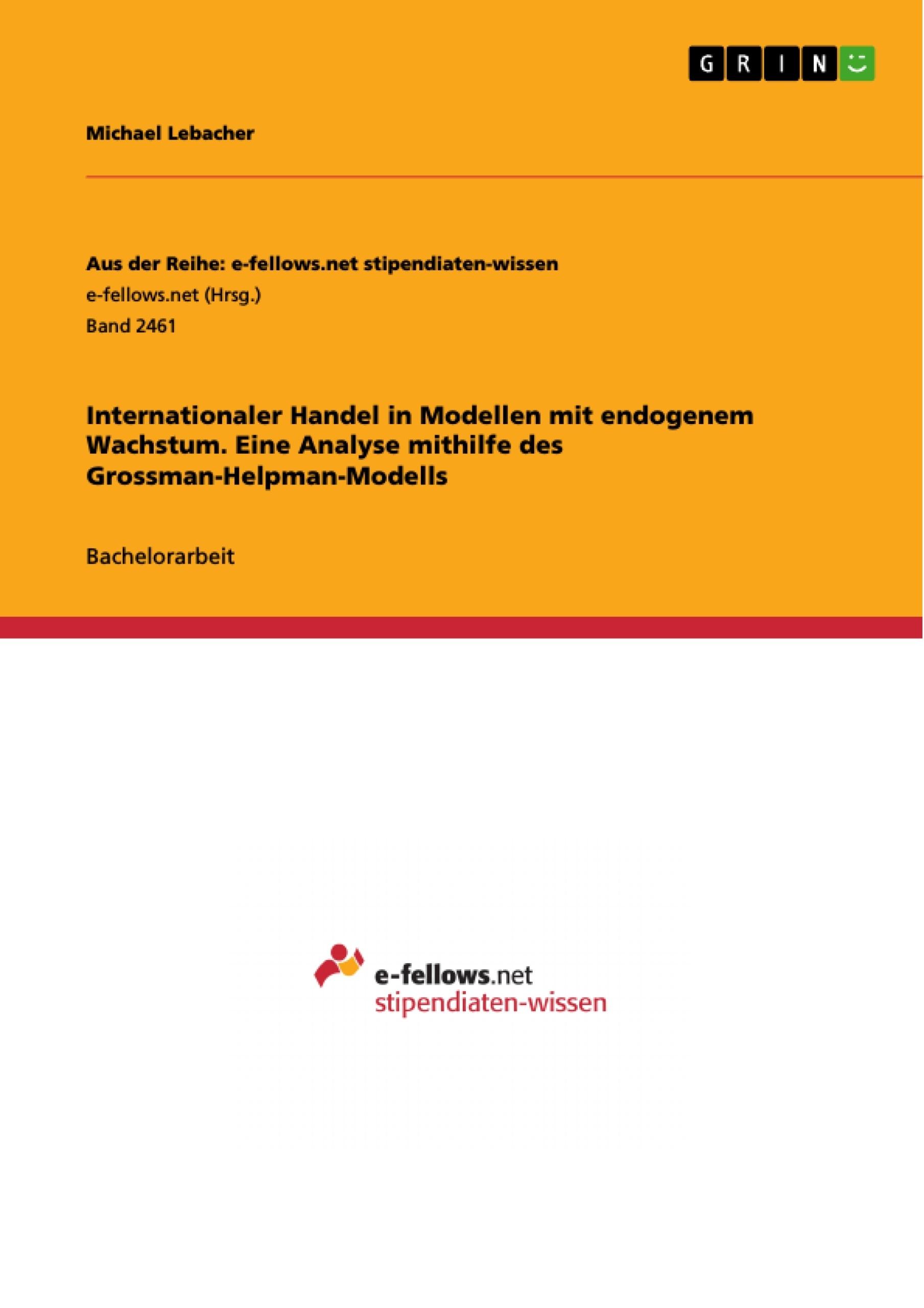 Titel: Internationaler Handel in Modellen mit endogenem Wachstum. Eine Analyse mithilfe des Grossman-Helpman-Modells