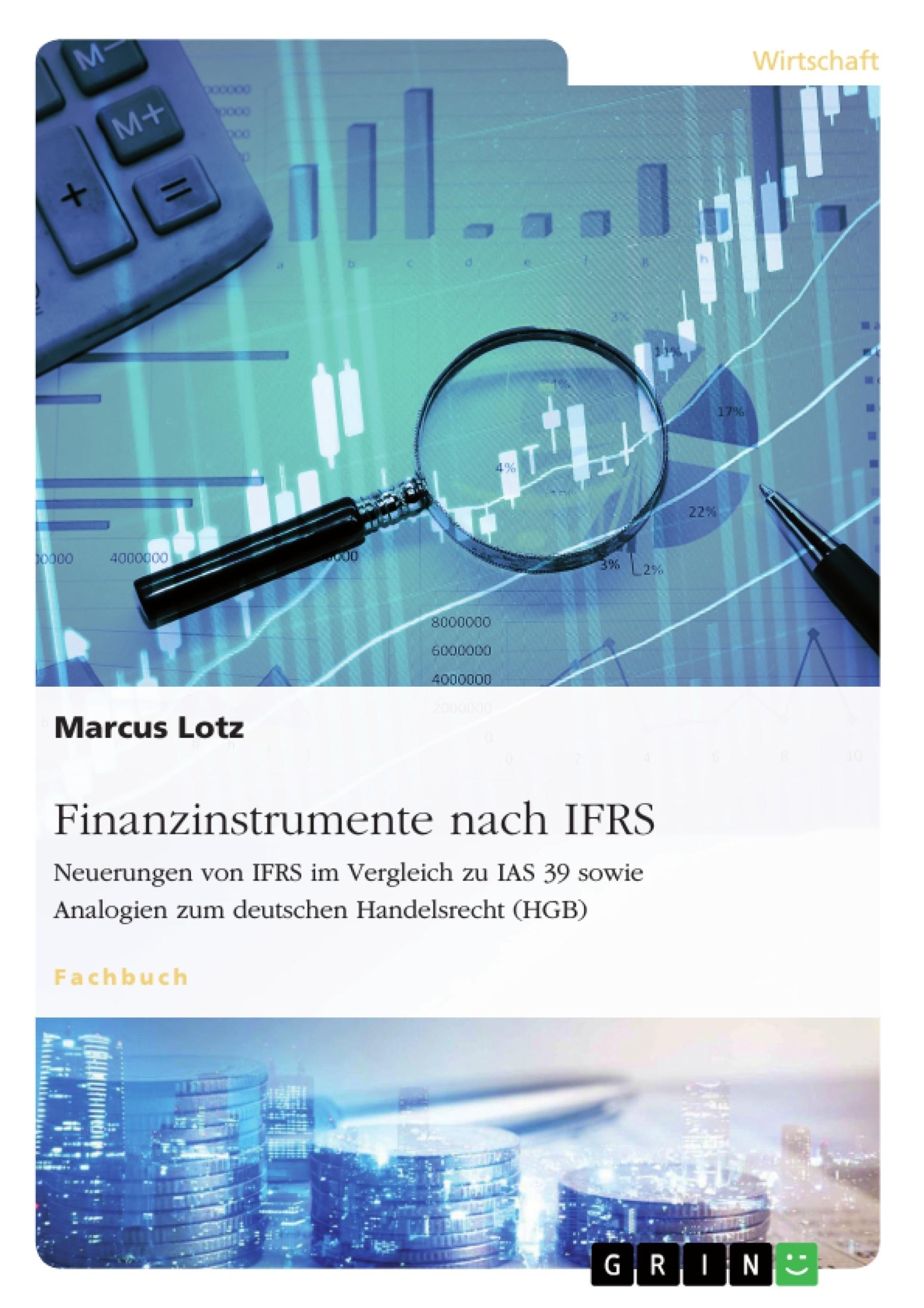 Titel: Finanzinstrumente nach IFRS. Neuerungen von IFRS im Vergleich zu IAS 39 sowie Analogien zum deutschen Handelsrecht (HGB)