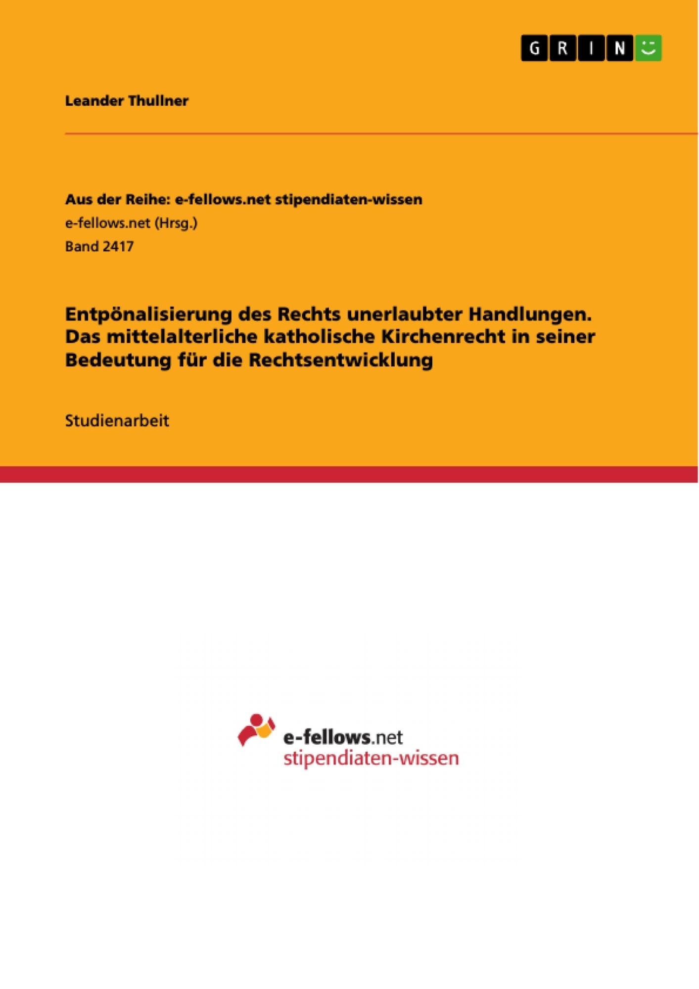 Titel: Entpönalisierung des Rechts unerlaubter Handlungen. Das mittelalterliche katholische Kirchenrecht in seiner Bedeutung für die Rechtsentwicklung