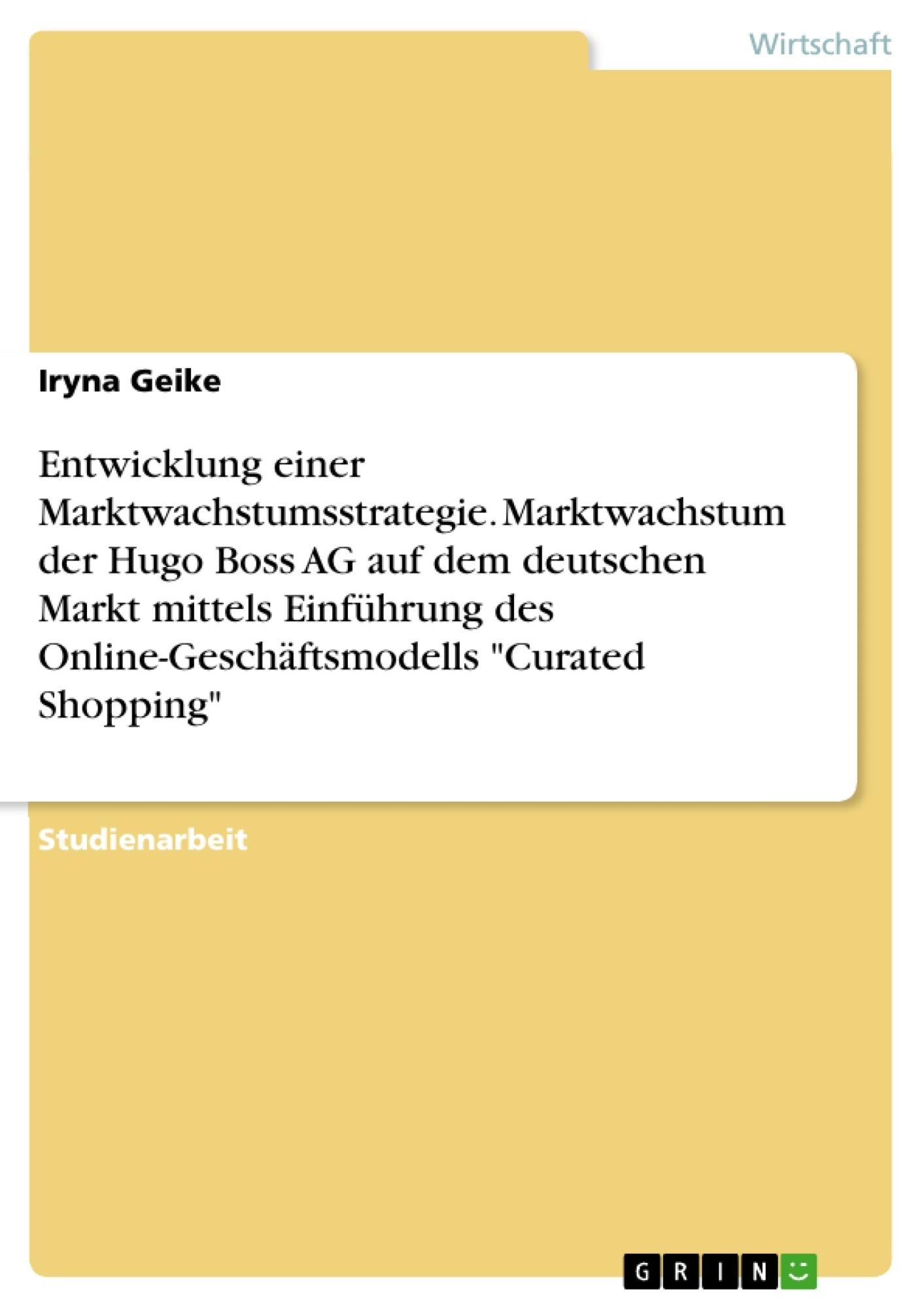 """Titel: Entwicklung einer Marktwachstumsstrategie. Marktwachstum der Hugo Boss AG auf dem deutschen Markt mittels Einführung des Online-Geschäftsmodells """"Curated Shopping"""""""