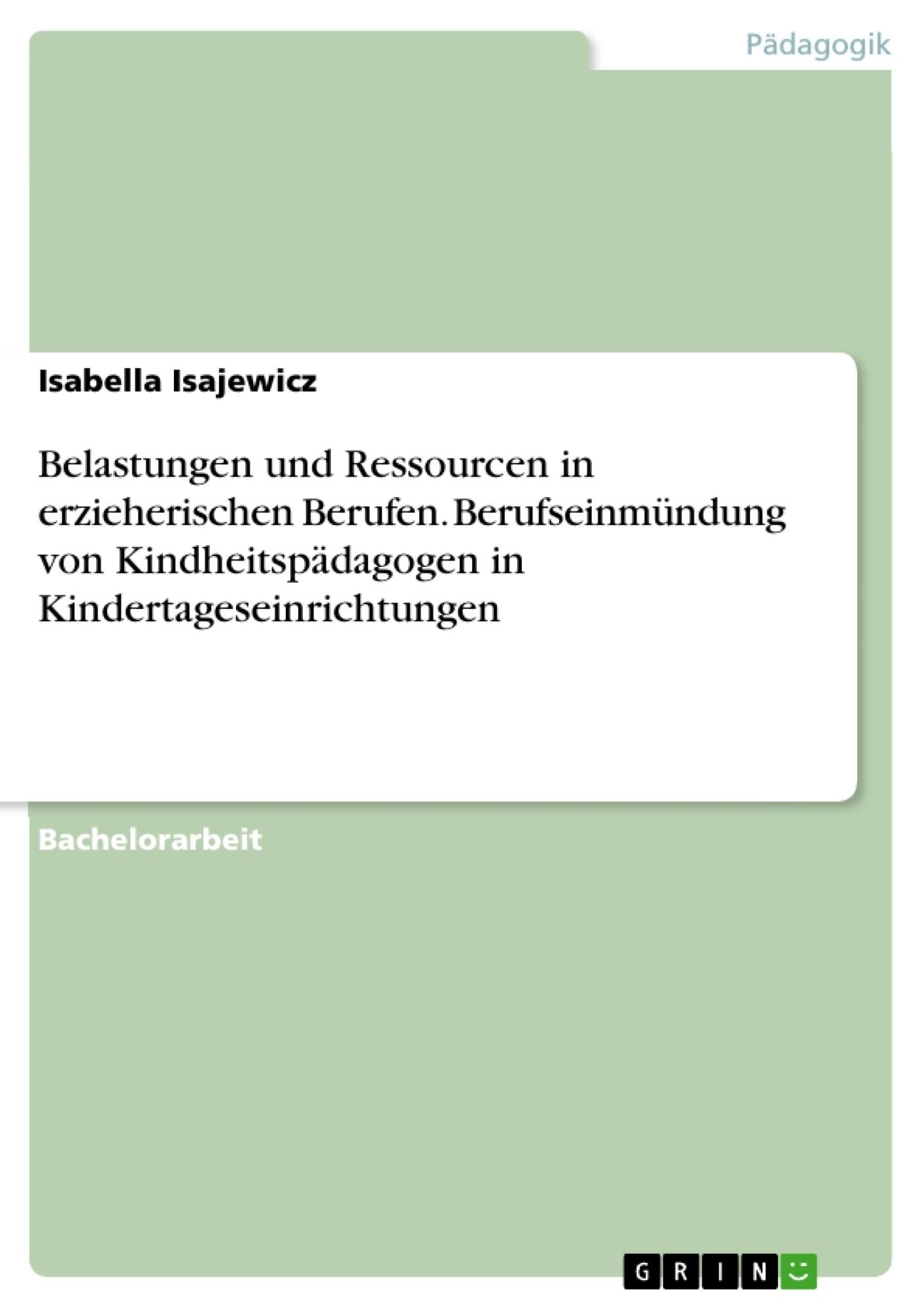 Titel: Belastungen und Ressourcen in erzieherischen Berufen. Berufseinmündung von Kindheitspädagogen in Kindertageseinrichtungen