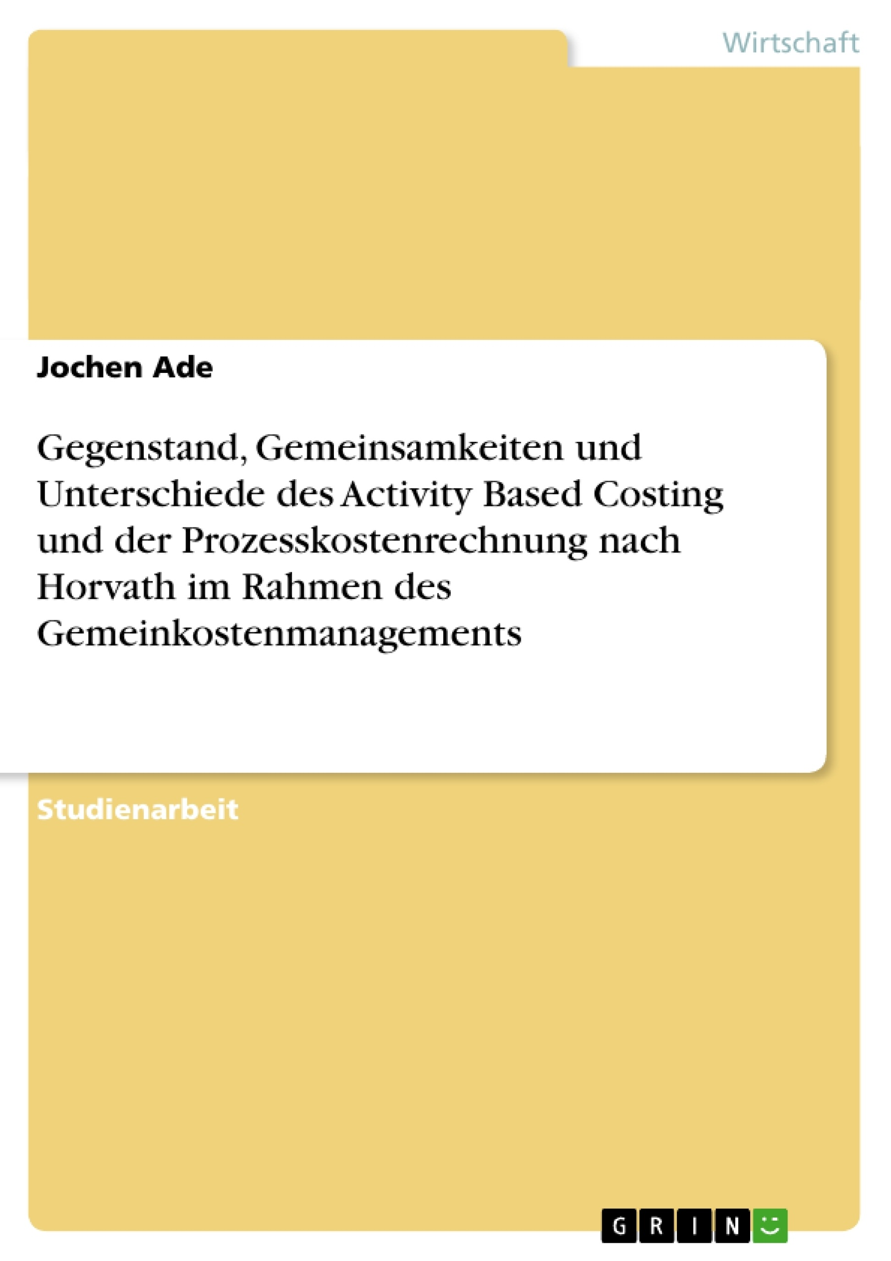 Titel: Gegenstand, Gemeinsamkeiten und Unterschiede des Activity Based Costing und der Prozesskostenrechnung nach Horvath im Rahmen des Gemeinkostenmanagements
