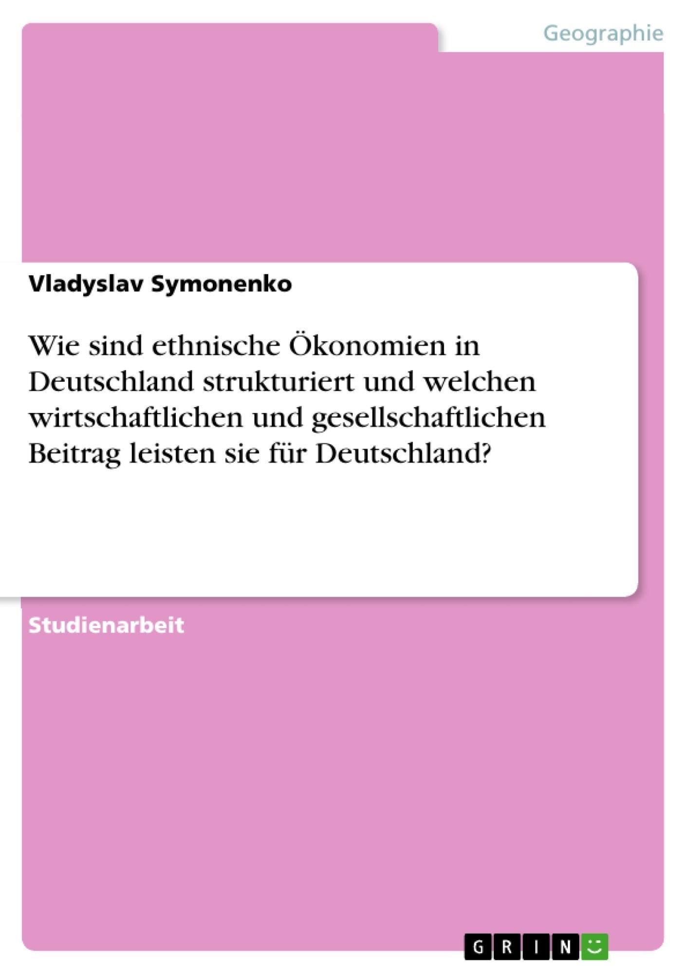 Titel: Wie sind ethnische Ökonomien in Deutschland strukturiert und welchen wirtschaftlichen und gesellschaftlichen Beitrag leisten sie für Deutschland?