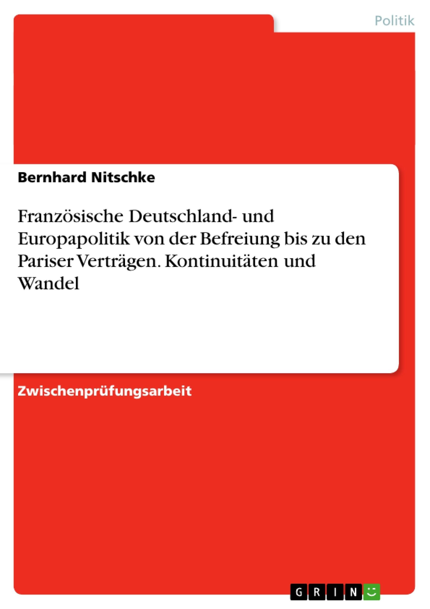 Titel: Französische Deutschland- und Europapolitik von der Befreiung bis zu den Pariser Verträgen. Kontinuitäten und Wandel