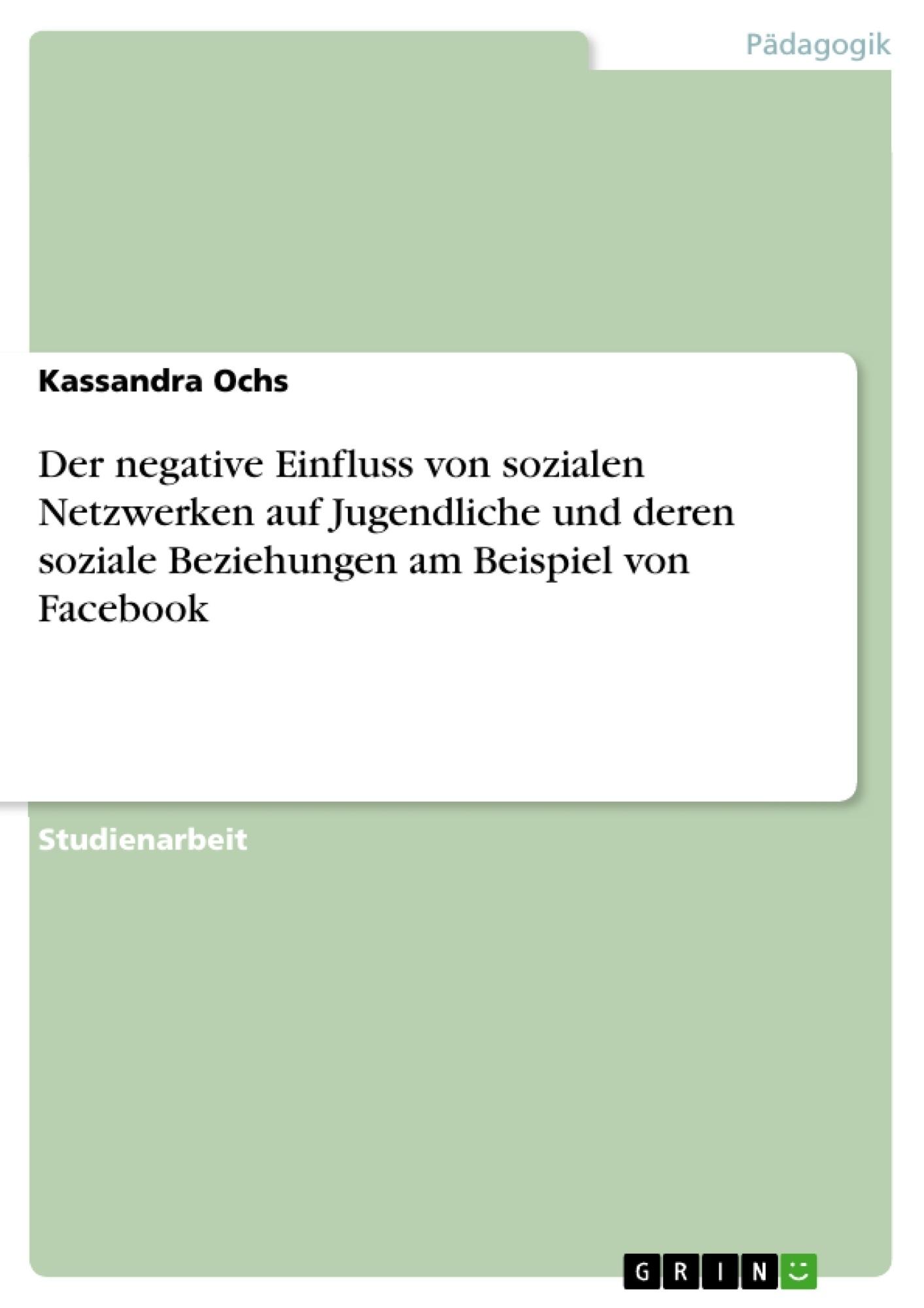 Titel: Der negative Einfluss von sozialen Netzwerken auf Jugendliche und deren soziale Beziehungen am Beispiel von Facebook