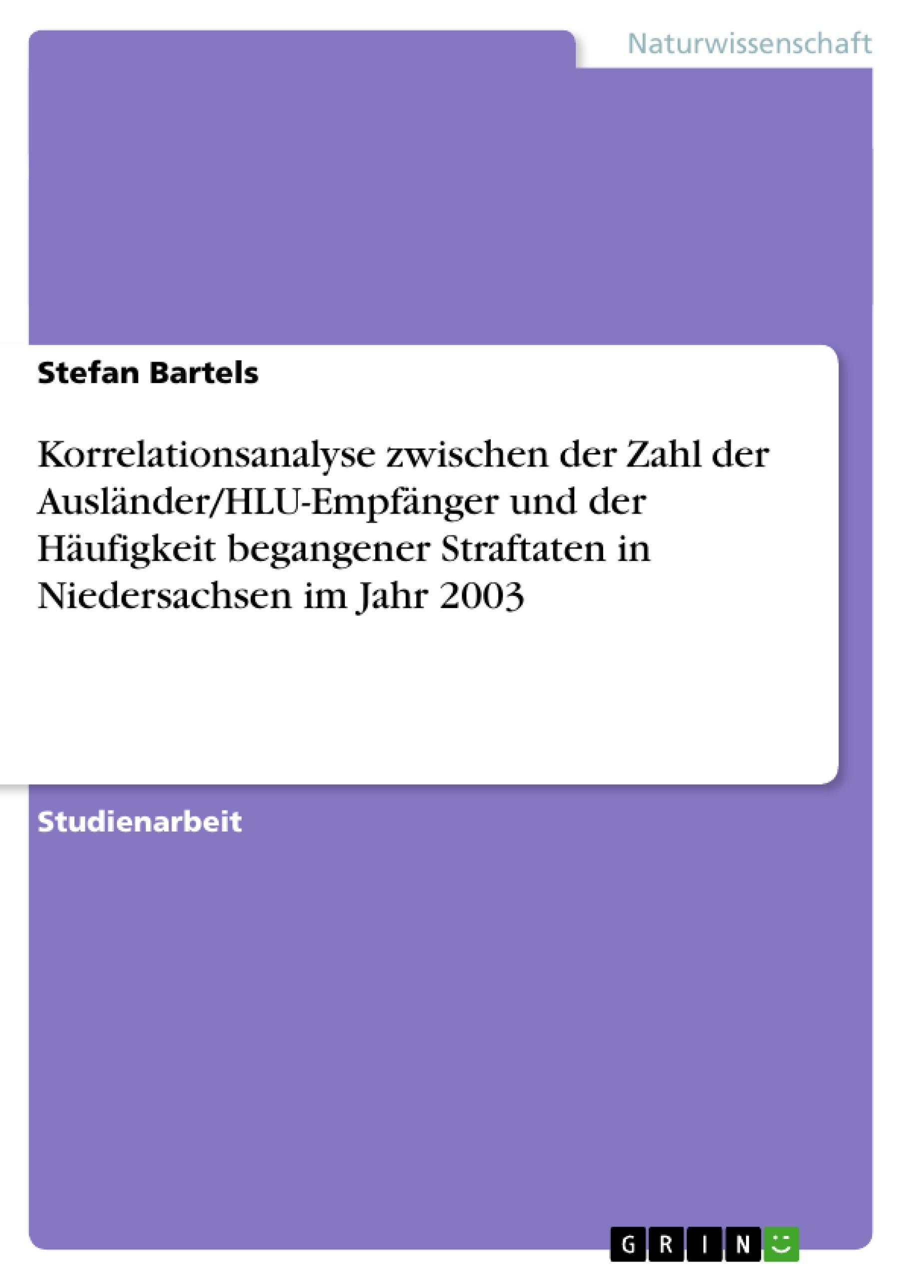 Titel: Korrelationsanalyse zwischen der Zahl der Ausländer/HLU-Empfänger und der Häufigkeit begangener Straftaten  in Niedersachsen im Jahr 2003