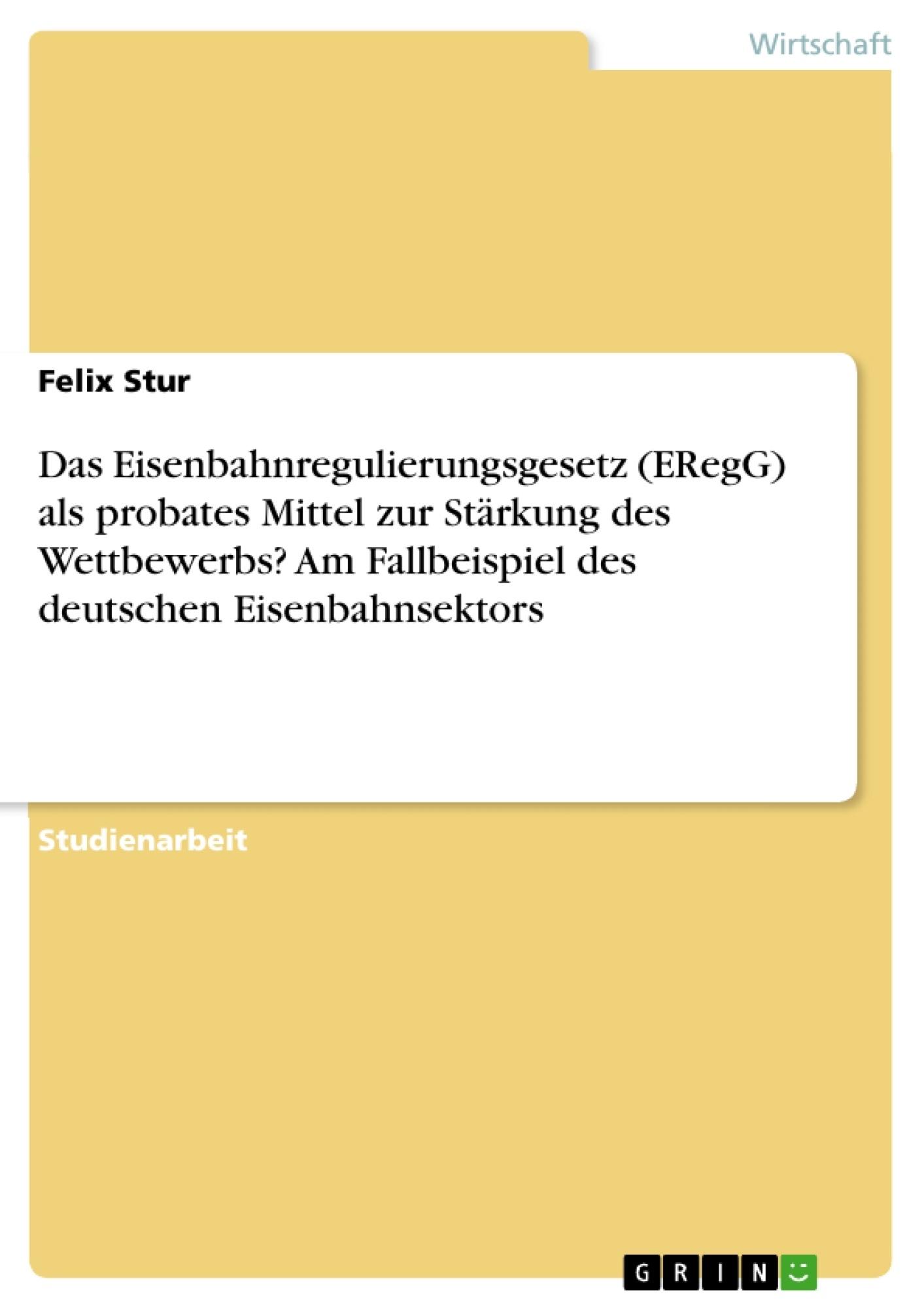 Titel: Das Eisenbahnregulierungsgesetz (ERegG) als probates Mittel zur Stärkung des Wettbewerbs? Am Fallbeispiel des deutschen Eisenbahnsektors
