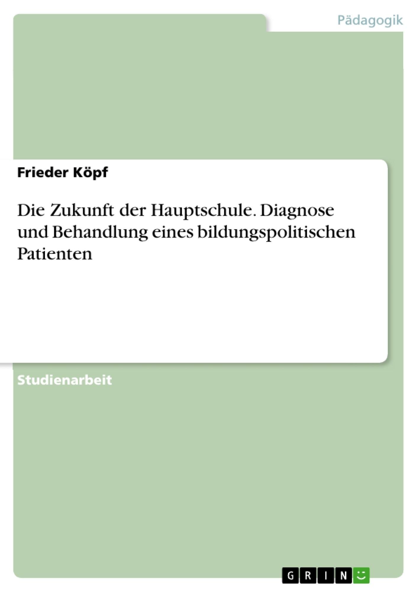 Titel: Die Zukunft der Hauptschule. Diagnose und Behandlung eines bildungspolitischen Patienten