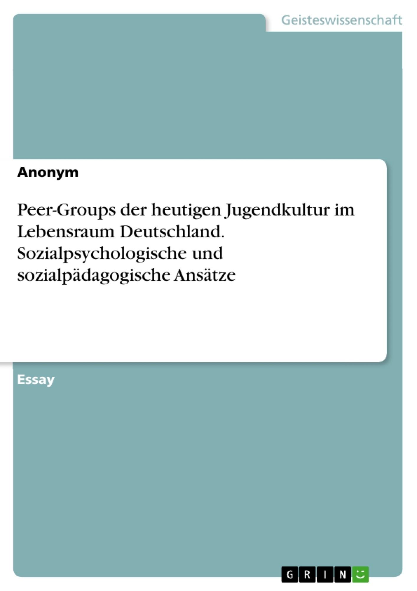 Titel: Peer-Groups der heutigen Jugendkultur im Lebensraum Deutschland. Sozialpsychologische und sozialpädagogische Ansätze