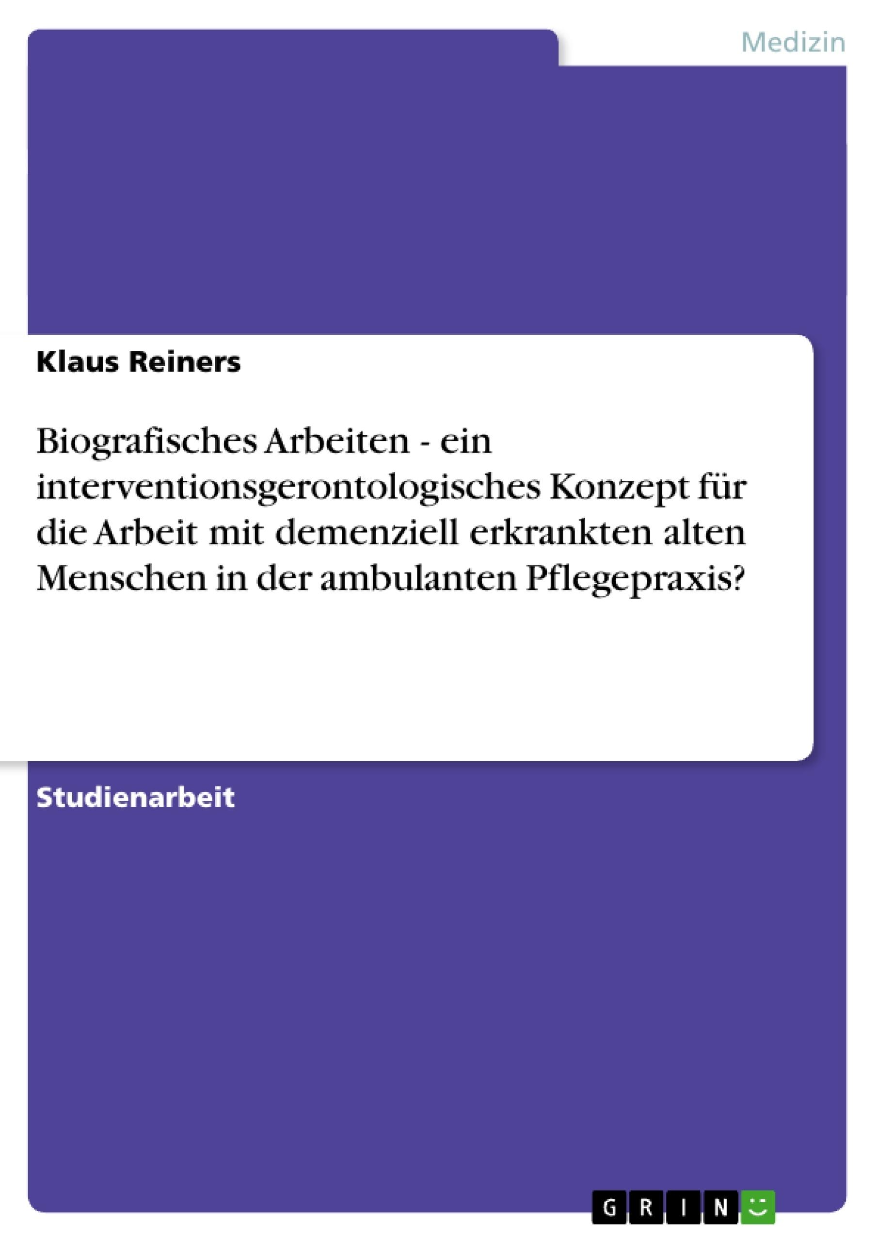 Titel: Biografisches Arbeiten - ein interventionsgerontologisches Konzept für die Arbeit mit demenziell erkrankten alten Menschen in der ambulanten Pflegepraxis?