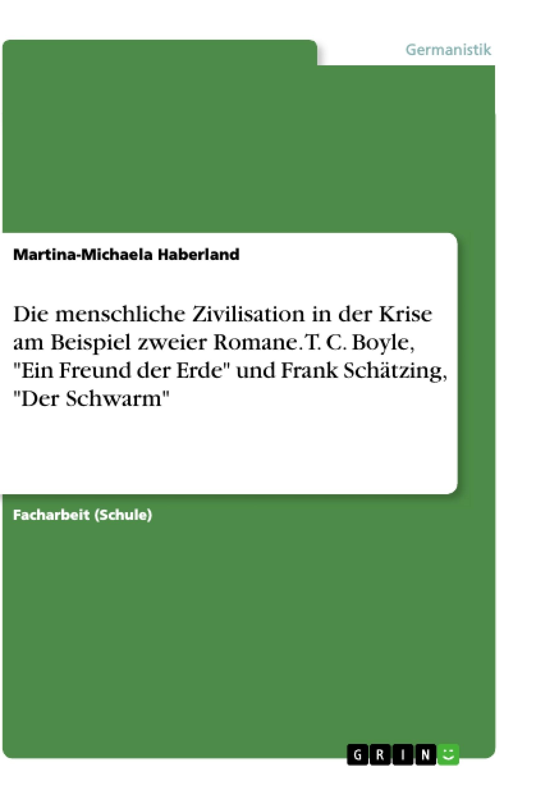 """Titel: Die menschliche Zivilisation in der Krise am Beispiel zweier Romane. T. C. Boyle, """"Ein Freund der Erde"""" und Frank Schätzing, """"Der Schwarm"""""""