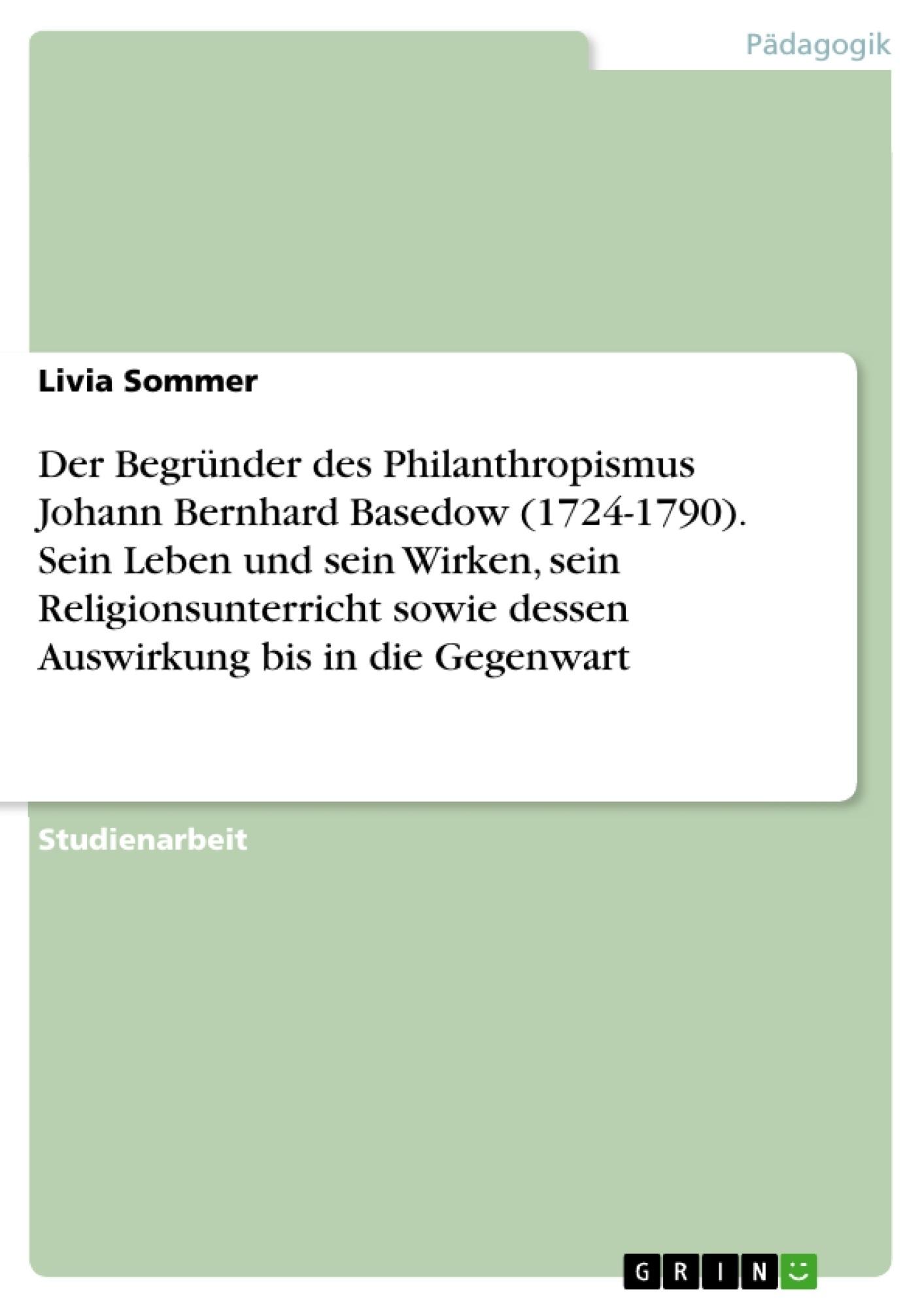 Titel: Der Begründer des Philanthropismus Johann Bernhard Basedow (1724-1790). Sein Leben und sein Wirken, sein Religionsunterricht sowie dessen Auswirkung bis in die Gegenwart