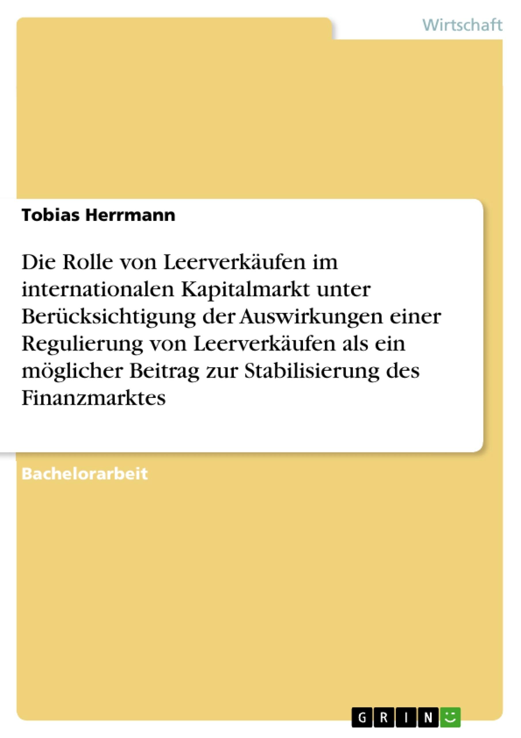 Titel: Die Rolle von Leerverkäufen im internationalen Kapitalmarkt unter Berücksichtigung der Auswirkungen einer Regulierung von Leerverkäufen als ein möglicher Beitrag zur Stabilisierung des Finanzmarktes
