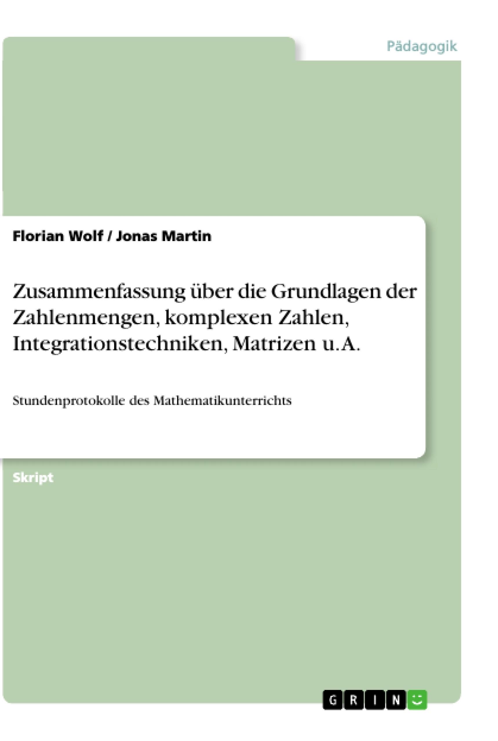Titel: Zusammenfassung über die Grundlagen der Zahlenmengen, komplexen Zahlen, Integrationstechniken, Matrizen u. A.