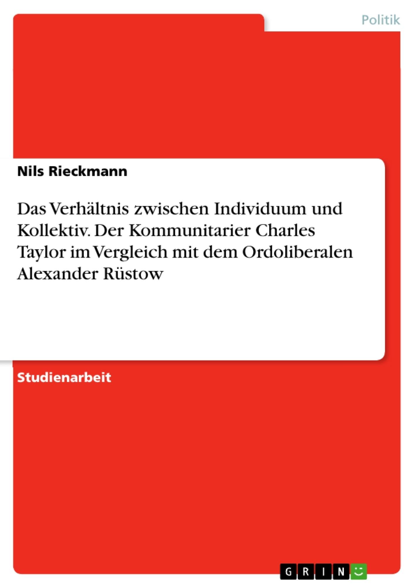 Titel: Das Verhältnis zwischen Individuum und Kollektiv. Der Kommunitarier Charles Taylor im Vergleich mit dem Ordoliberalen Alexander Rüstow