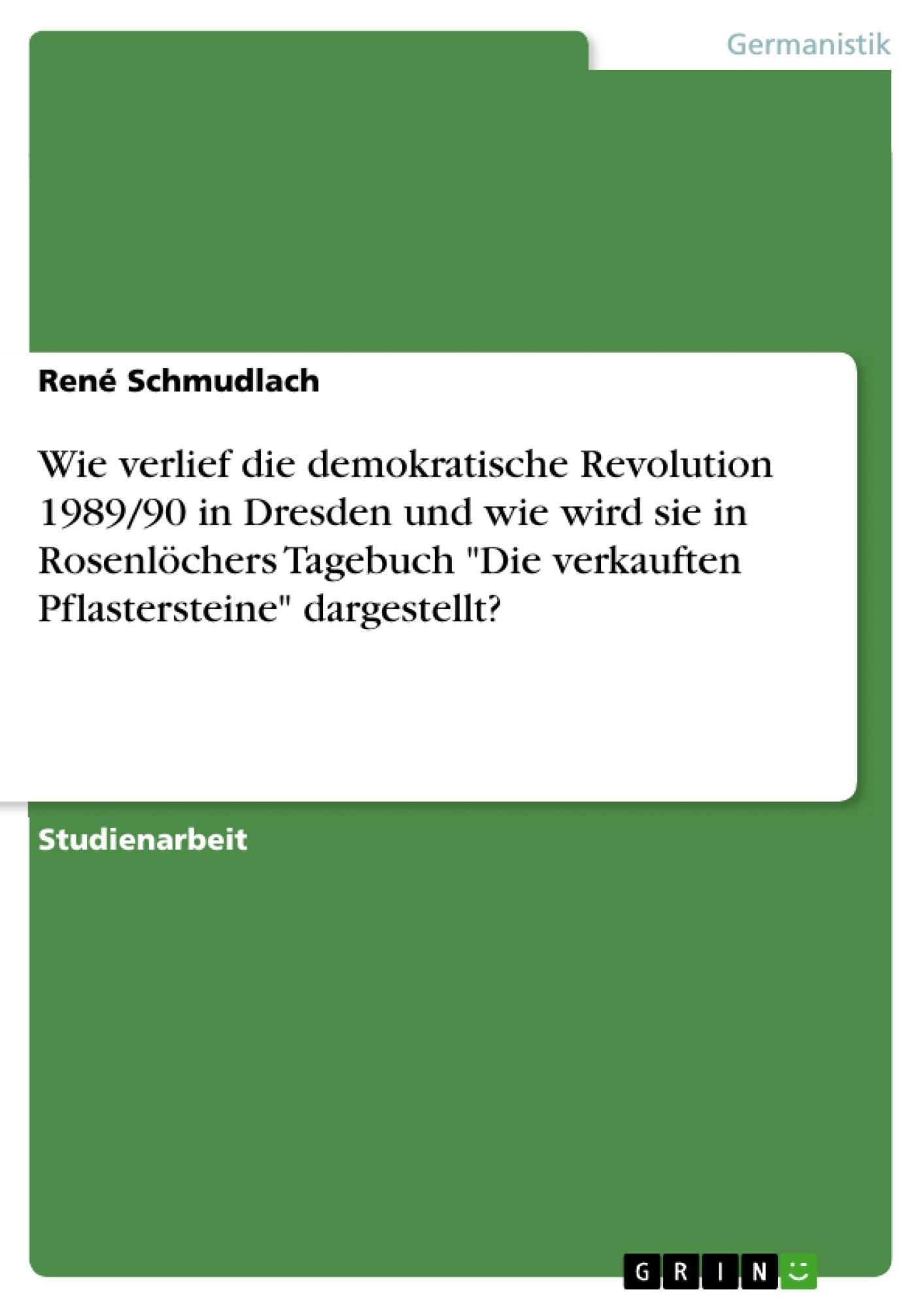 """Titel: Wie verlief die demokratische Revolution 1989/90 in Dresden und wie wird sie in Rosenlöchers Tagebuch """"Die verkauften Pflastersteine"""" dargestellt?"""