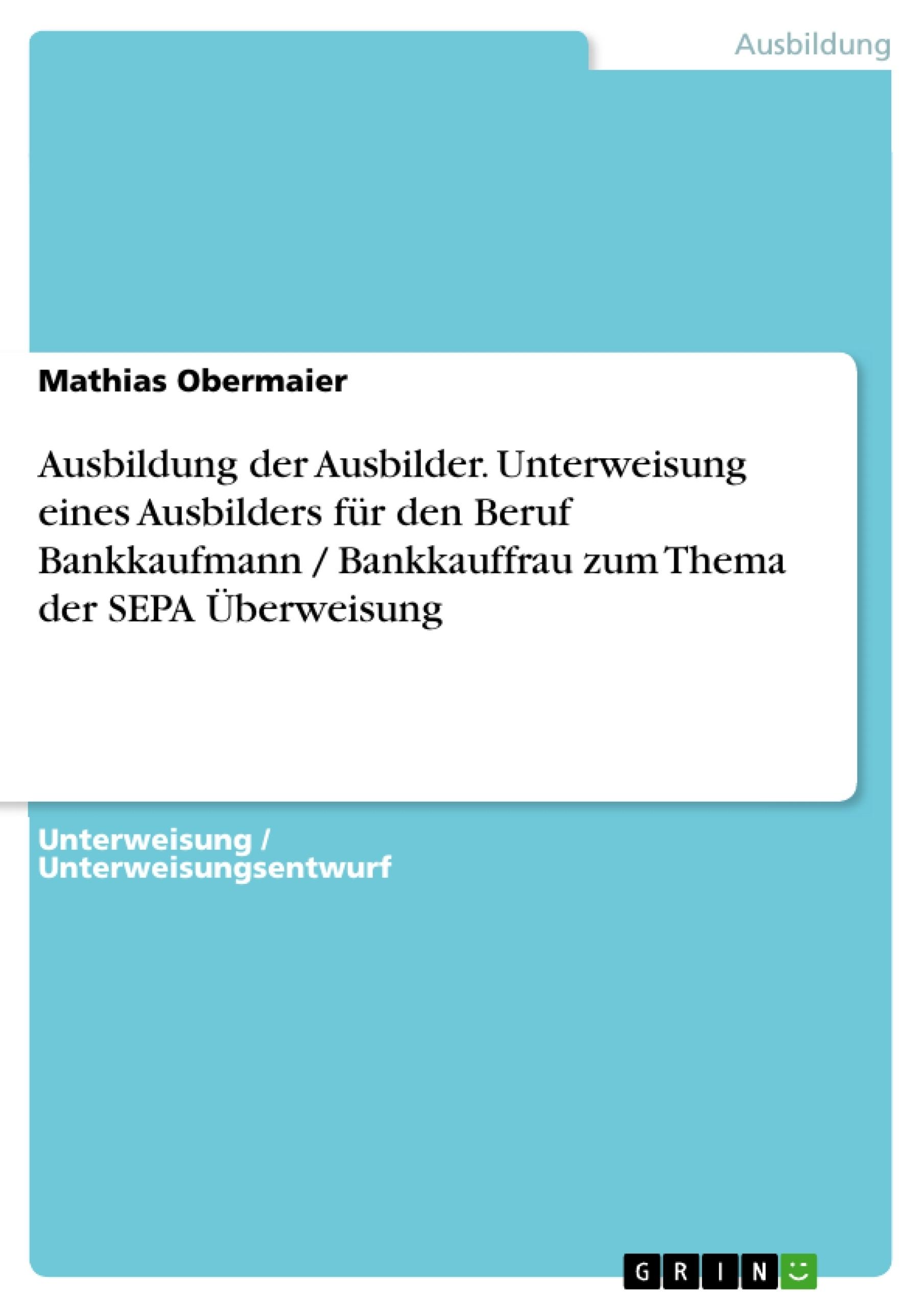 Titel: Ausbildung der Ausbilder. Unterweisung eines Ausbilders für den Beruf Bankkaufmann / Bankkauffrau zum Thema der SEPA Überweisung