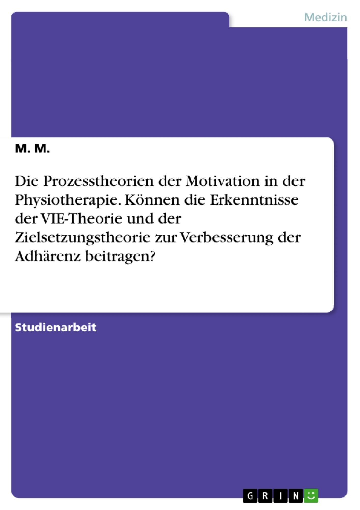 Titel: Die Prozesstheorien der Motivation in der Physiotherapie. Können die Erkenntnisse der VIE-Theorie und der Zielsetzungstheorie zur Verbesserung der Adhärenz beitragen?