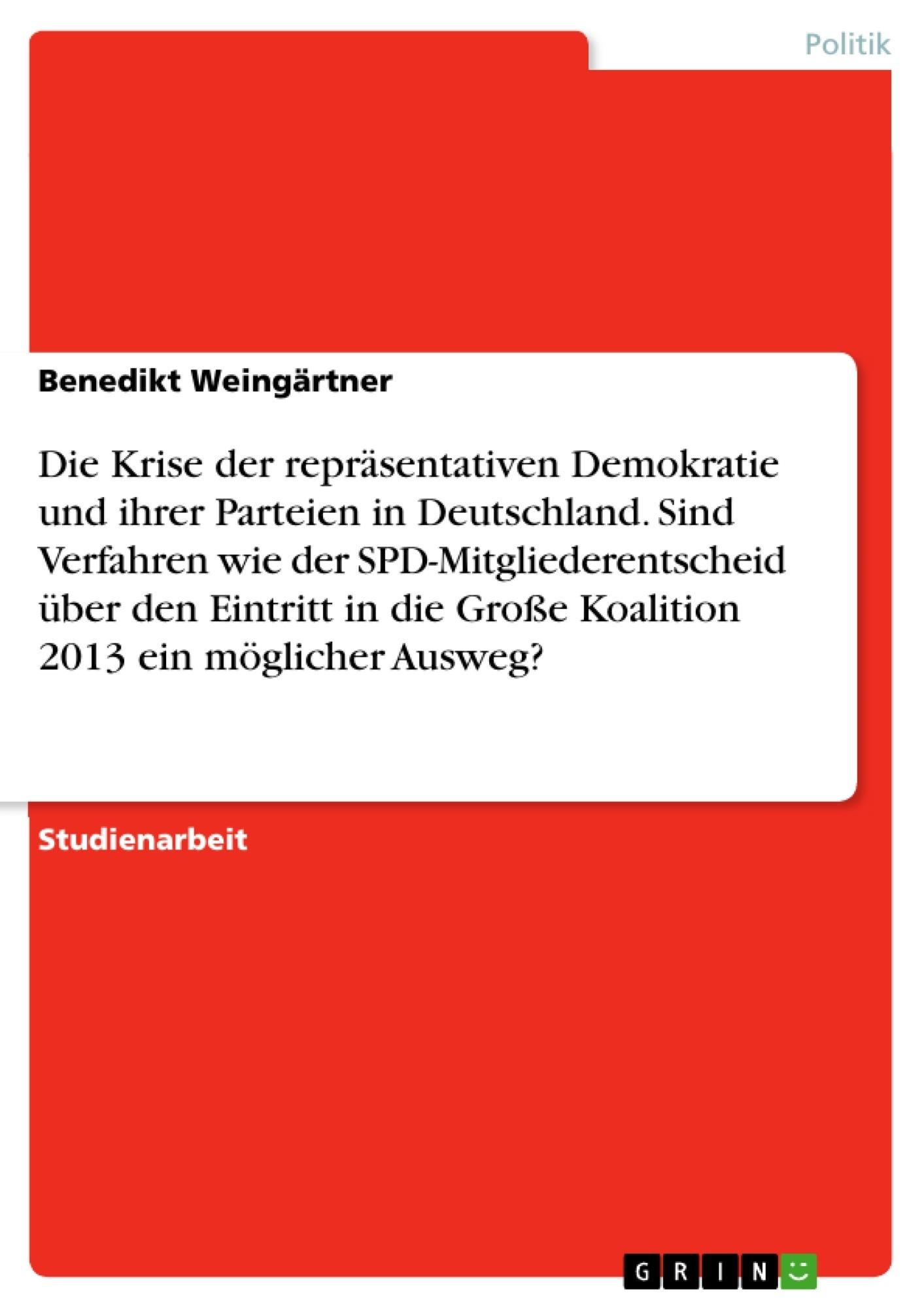 Titel: Die Krise der repräsentativen Demokratie und ihrer Parteien in Deutschland. Sind Verfahren wie der SPD-Mitgliederentscheid über den Eintritt in die Große Koalition 2013 ein möglicher Ausweg?