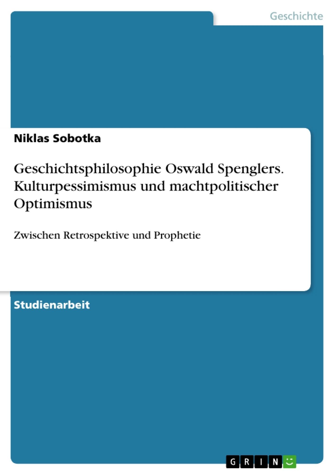 Titel: Geschichtsphilosophie Oswald Spenglers. Kulturpessimismus und machtpolitischer Optimismus