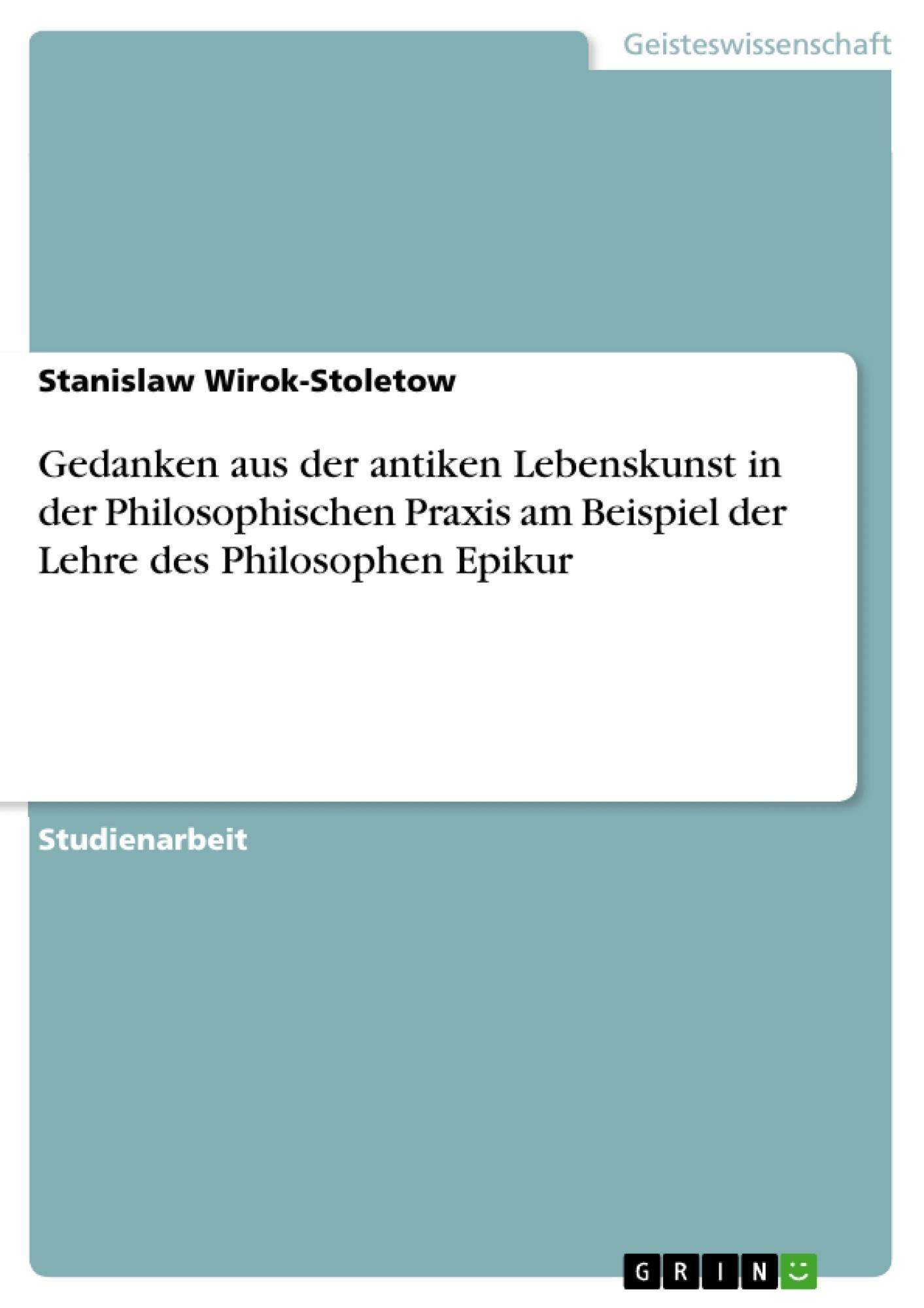 Titel: Gedanken aus der antiken Lebenskunst in der Philosophischen Praxis am Beispiel der Lehre des Philosophen Epikur