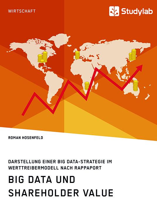 Titel: Big Data und Shareholder Value. Darstellung einer Big Data-Strategie im Werttreibermodell nach Rappaport