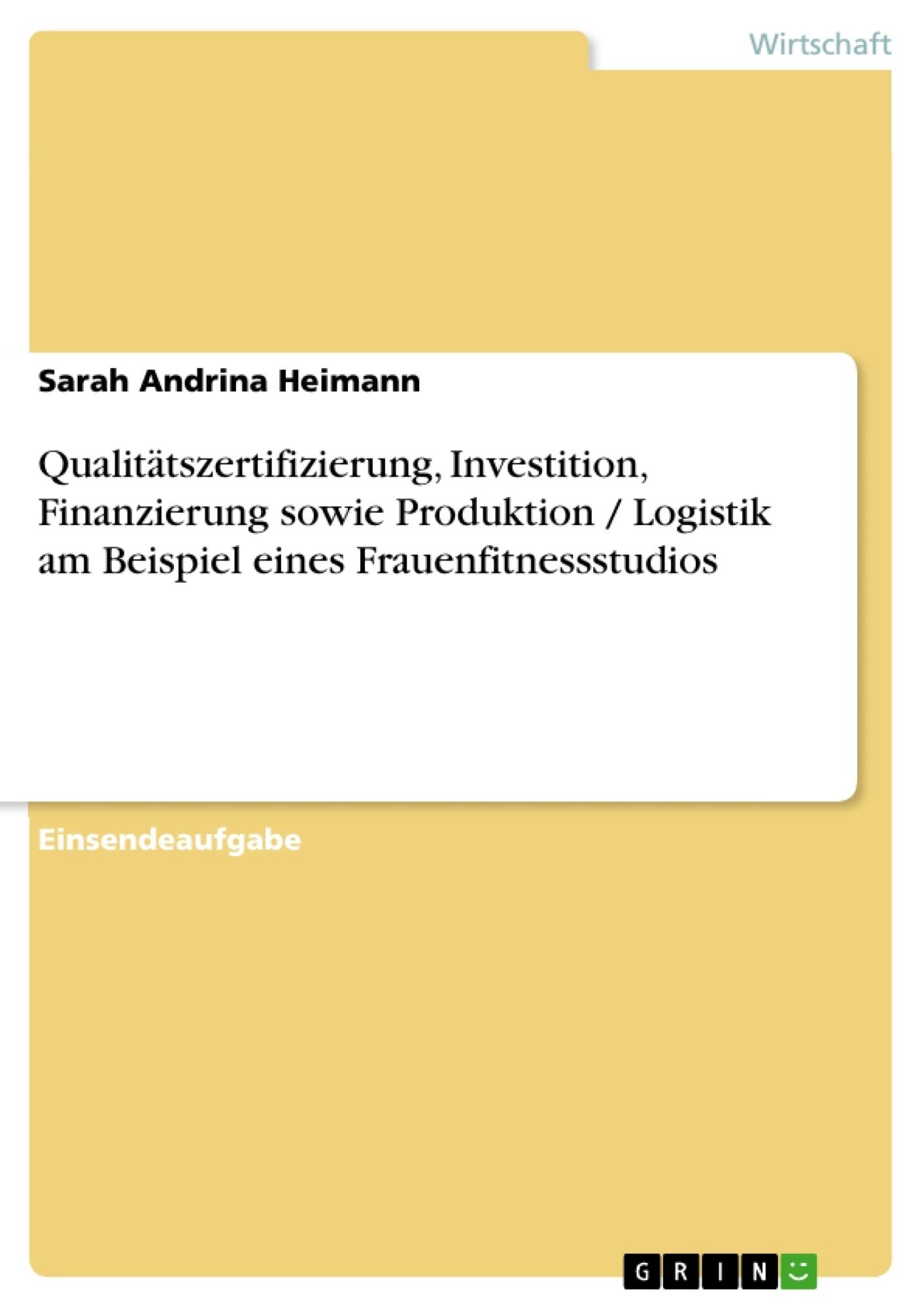 Titel: Qualitätszertifizierung, Investition, Finanzierung sowie Produktion / Logistik am Beispiel eines Frauenfitnessstudios