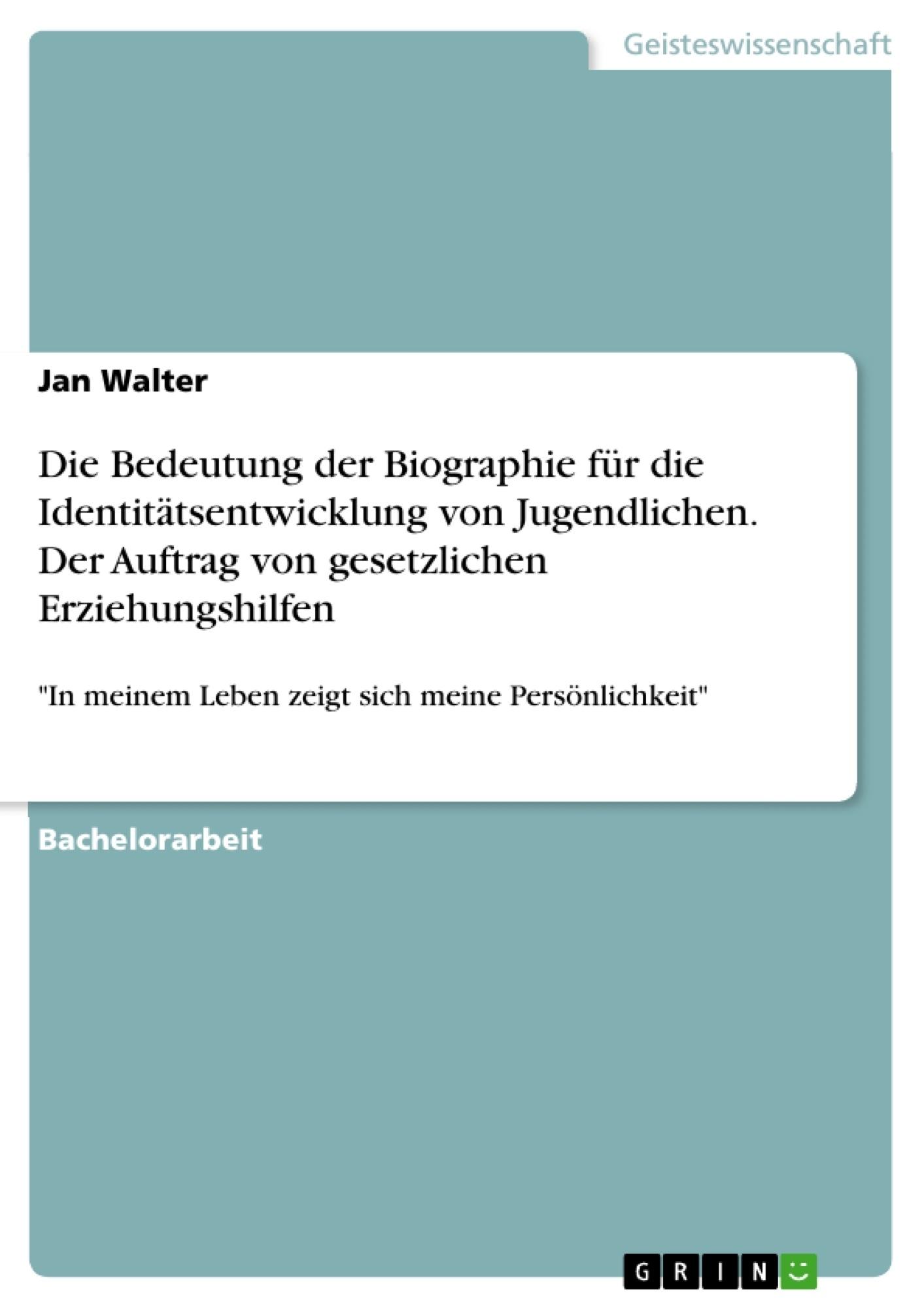 Titel: Die Bedeutung der Biographie für die Identitätsentwicklung von Jugendlichen. Der Auftrag von gesetzlichen Erziehungshilfen