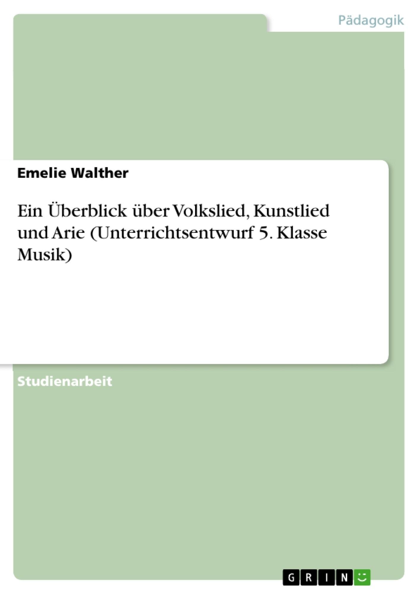 Titel: Ein Überblick über Volkslied, Kunstlied und Arie (Unterrichtsentwurf 5. Klasse Musik)