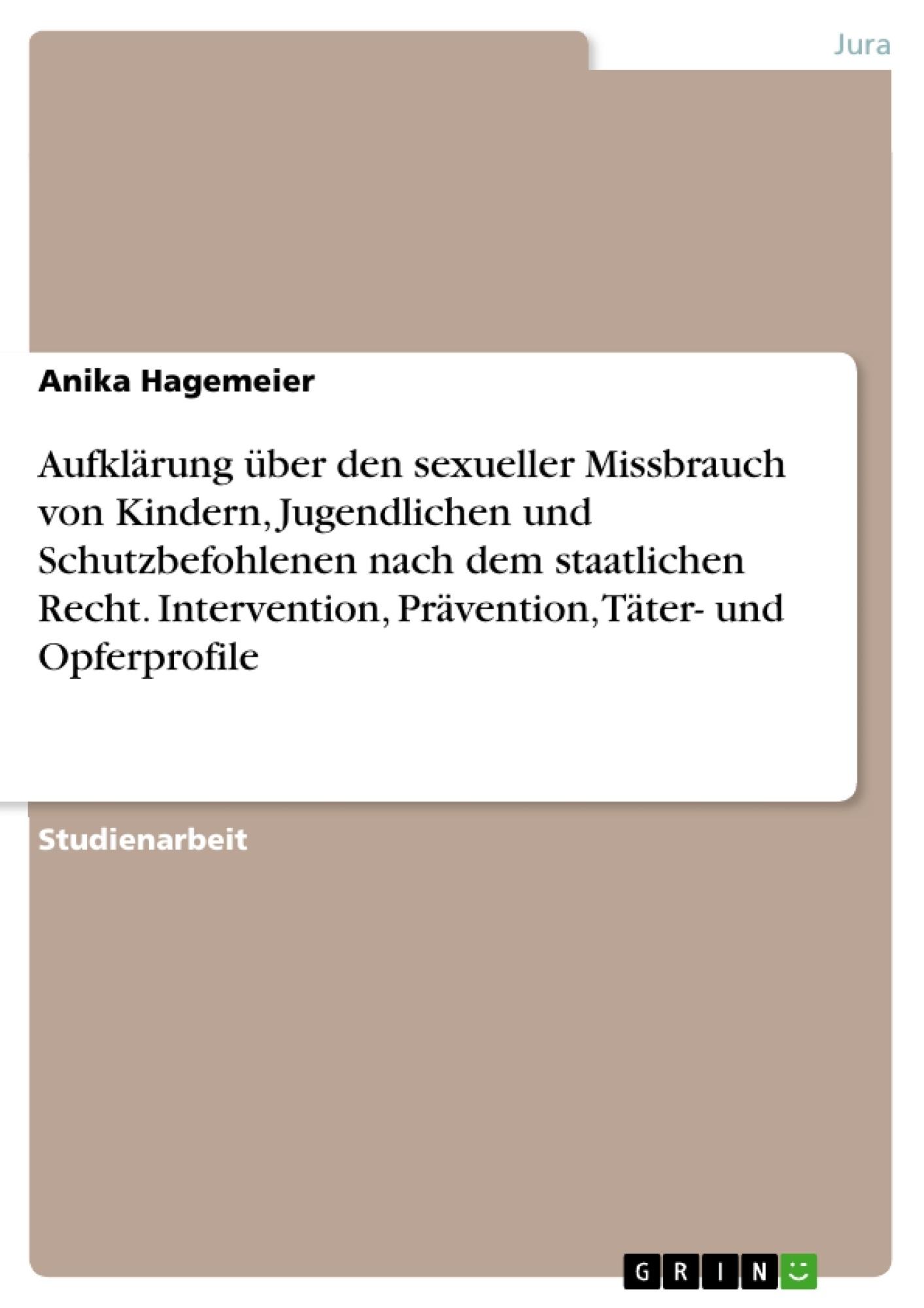 Titel: Aufklärung über den sexueller Missbrauch von Kindern, Jugendlichen und Schutzbefohlenen nach dem staatlichen Recht. Intervention, Prävention, Täter- und Opferprofile