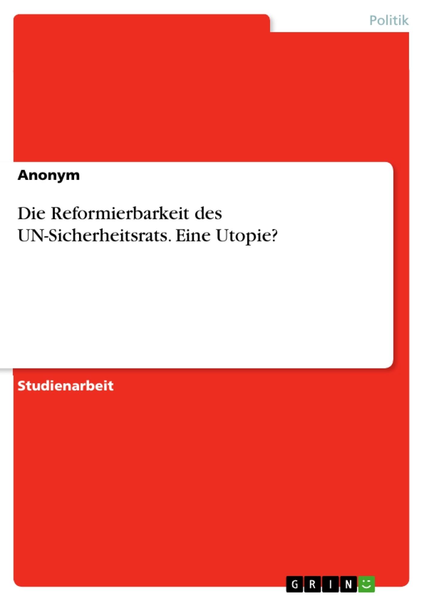 Titel: Die Reformierbarkeit des UN-Sicherheitsrats. Eine Utopie?