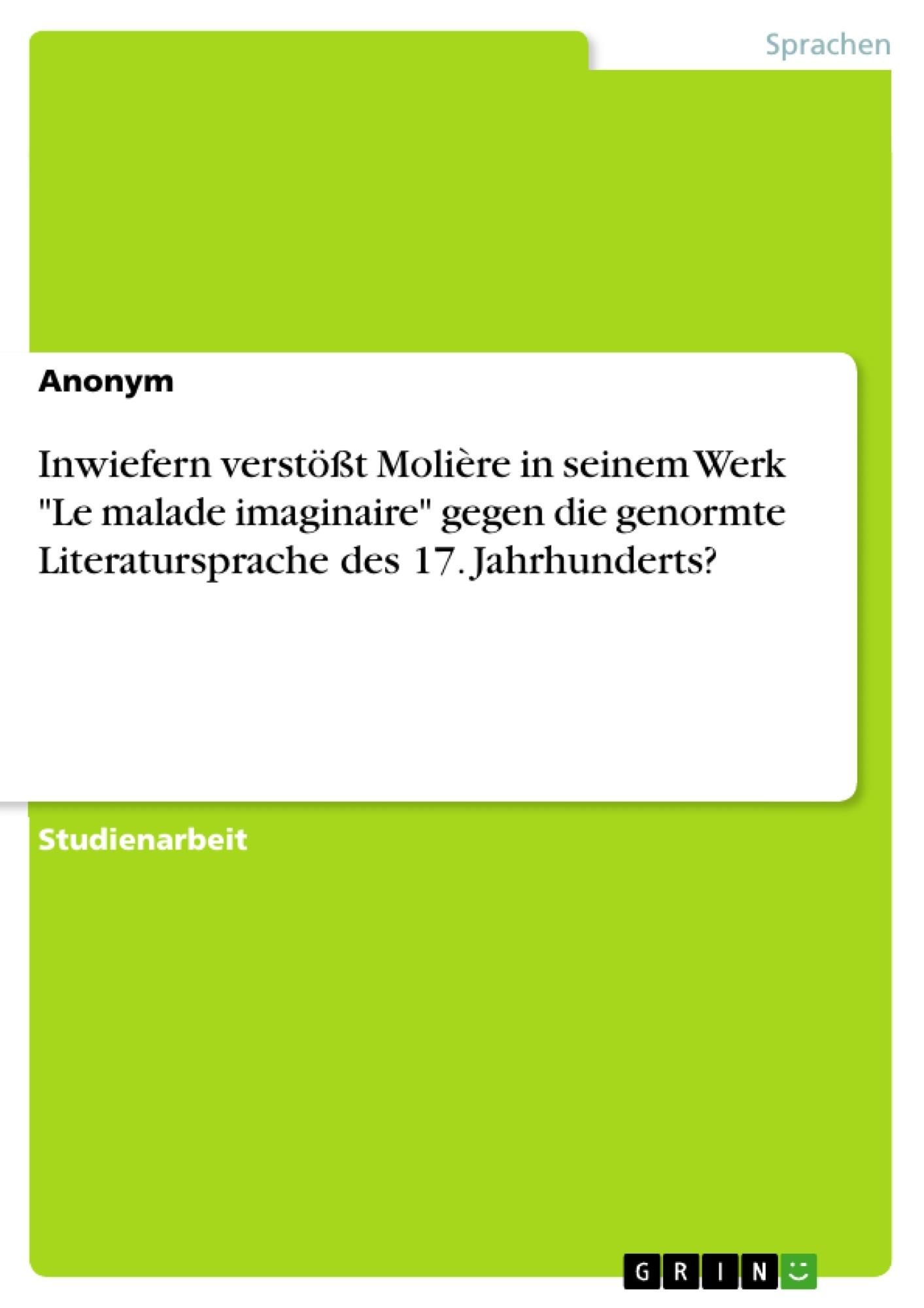 """Titel: Inwiefern verstößt Molière in seinem Werk """"Le malade imaginaire"""" gegen die genormte Literatursprache des 17. Jahrhunderts?"""