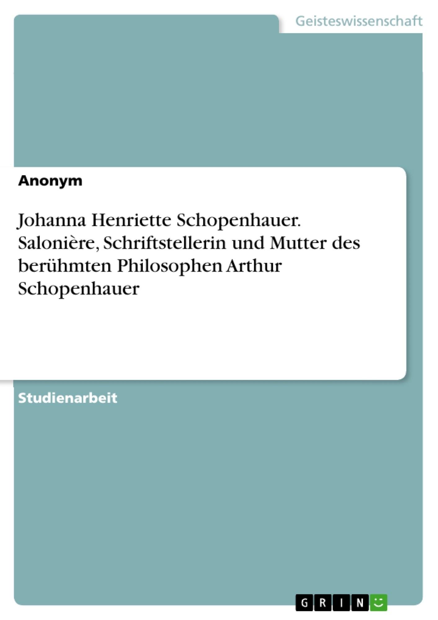 Titel: Johanna Henriette Schopenhauer. Salonière, Schriftstellerin und Mutter des berühmten Philosophen Arthur Schopenhauer