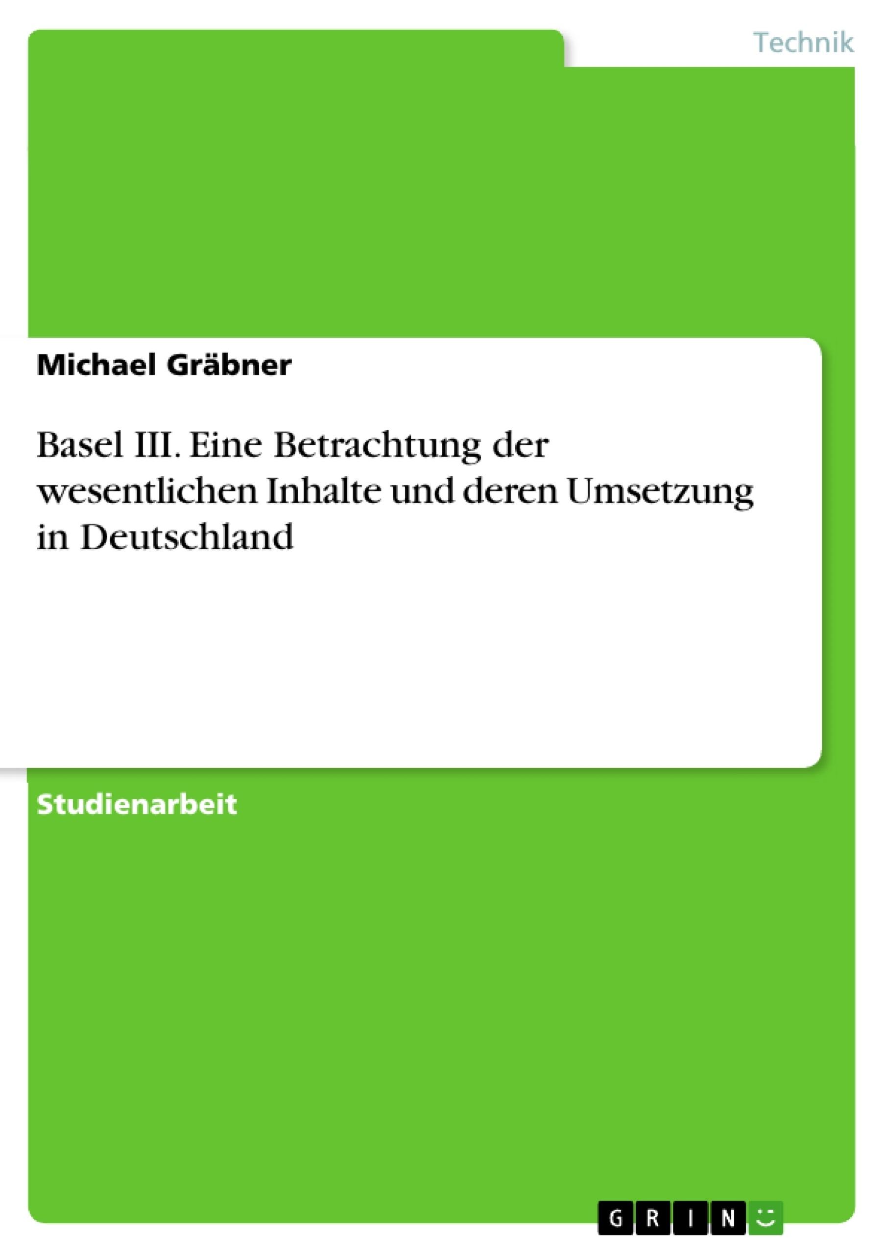 Titel: Basel III. Eine Betrachtung der wesentlichen Inhalte und deren Umsetzung in Deutschland