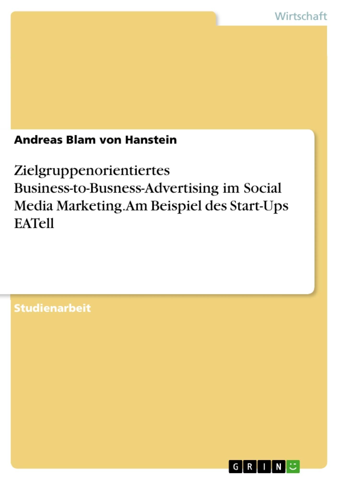Titel: Zielgruppenorientiertes Business-to-Busness-Advertising im Social Media Marketing. Am Beispiel des Start-Ups EATell