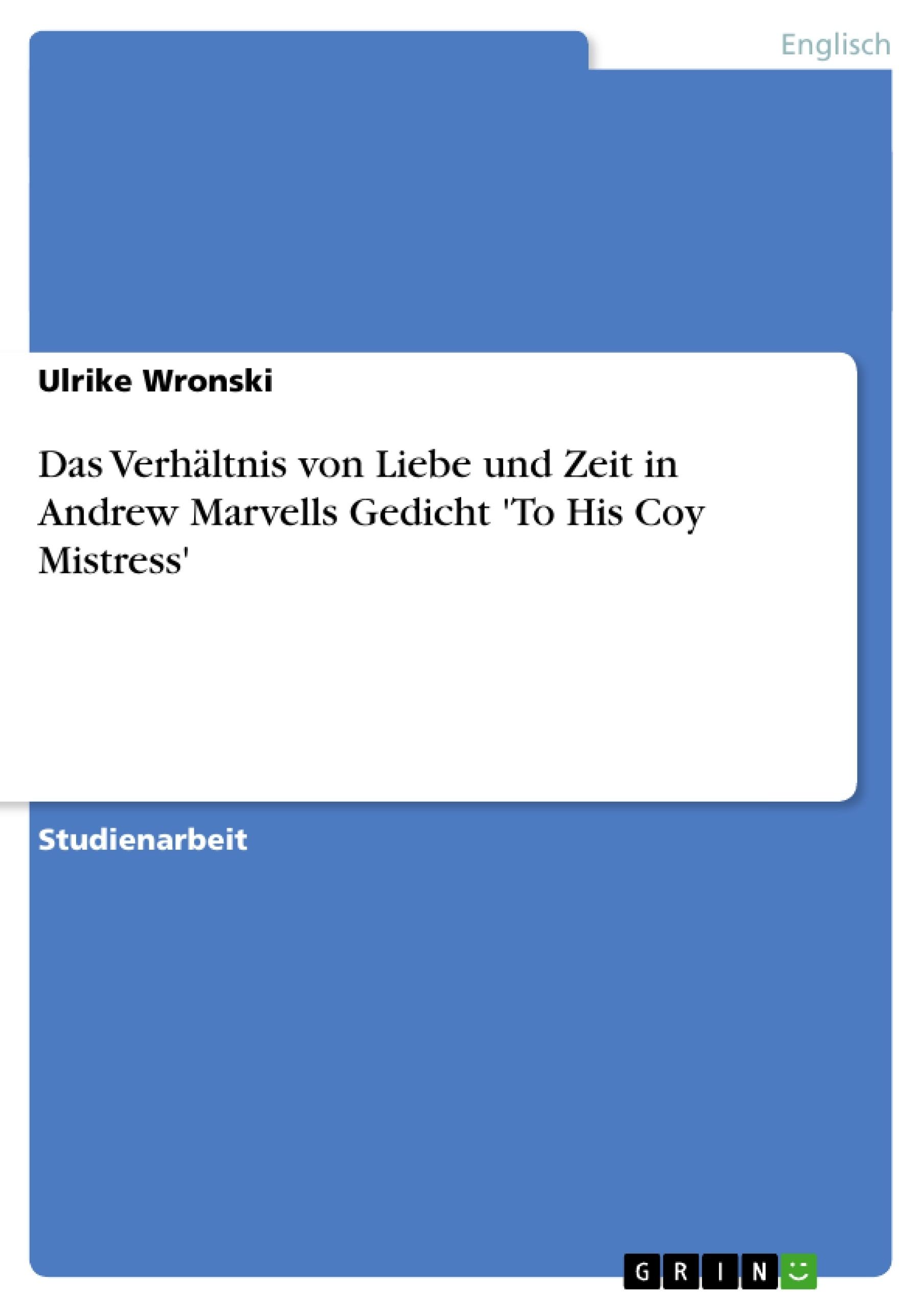 Titel: Das Verhältnis von Liebe und Zeit in Andrew Marvells Gedicht 'To His Coy Mistress'