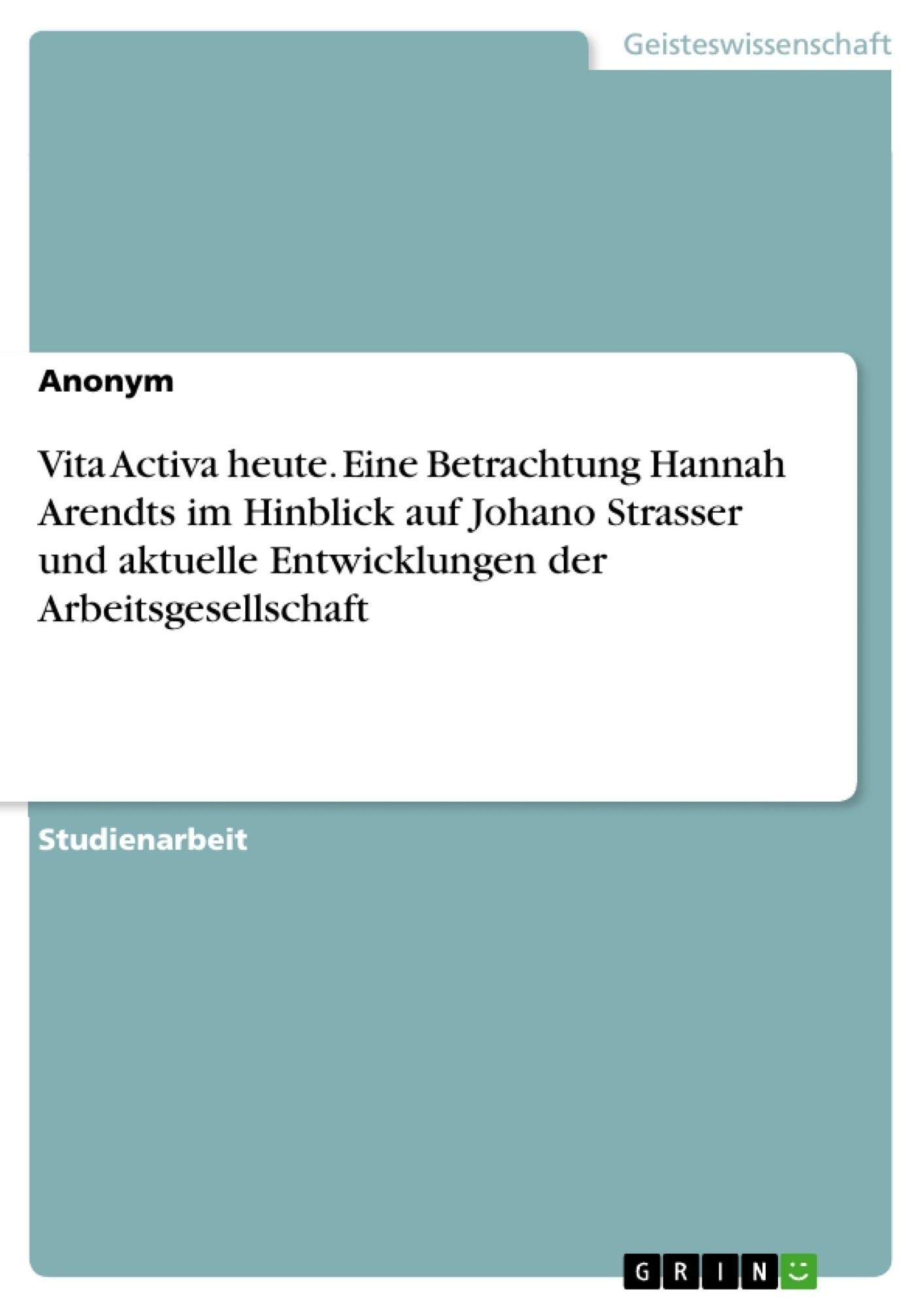 Titel: Vita Activa heute. Eine Betrachtung Hannah Arendts im Hinblick auf Johano Strasser und aktuelle Entwicklungen der Arbeitsgesellschaft