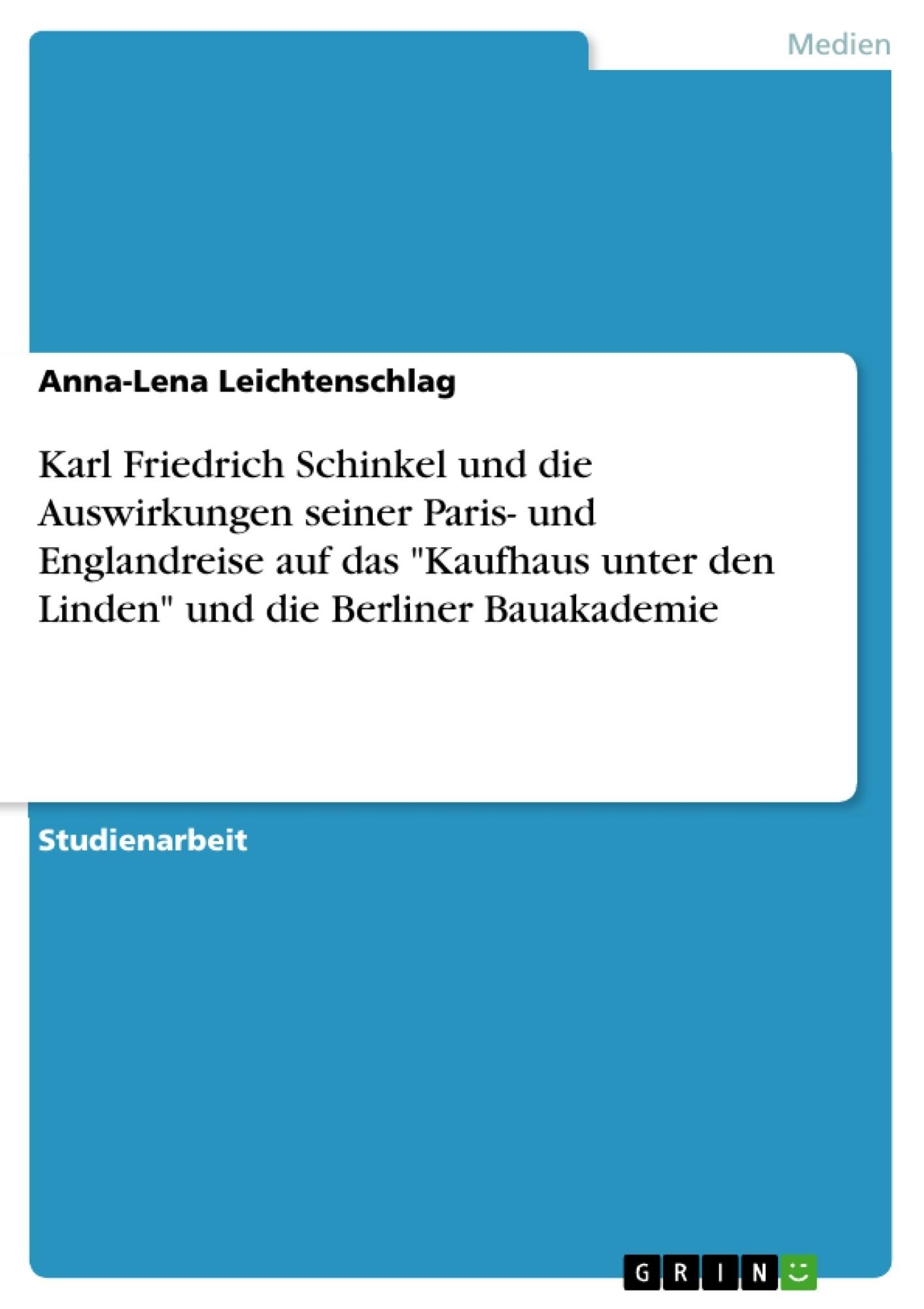 """Titel: Karl Friedrich Schinkel und die Auswirkungen seiner Paris- und Englandreise auf das """"Kaufhaus unter den Linden"""" und die Berliner Bauakademie"""
