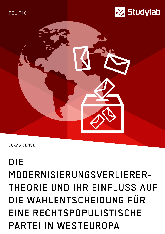 Titel: Die Modernisierungsverlierer-Theorie und ihr Einfluss auf die Wahlentscheidung für eine rechtspopulistische Partei in Westeuropa