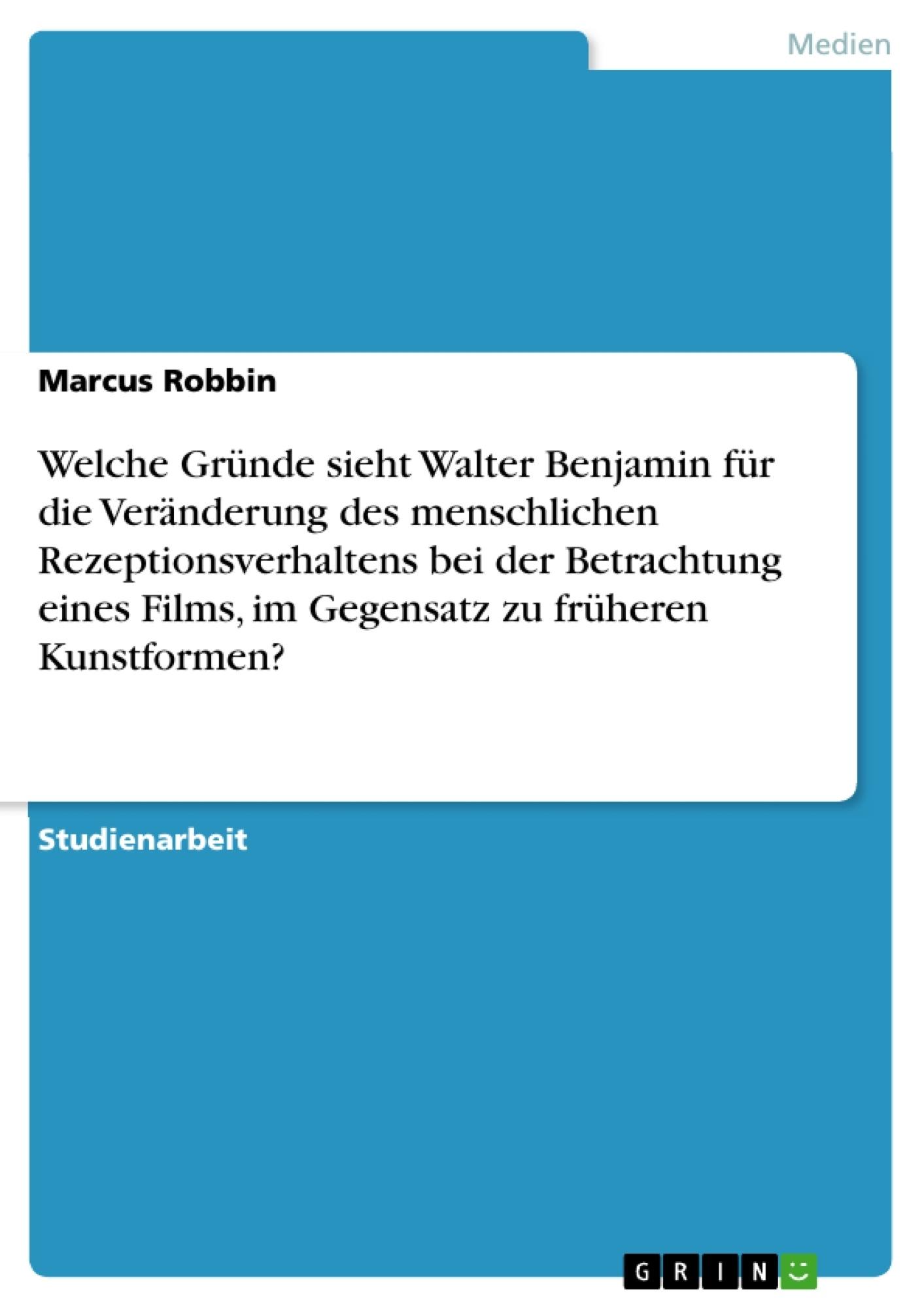 Titel: Welche Gründe sieht Walter Benjamin für die Veränderung des menschlichen Rezeptionsverhaltens bei der Betrachtung eines Films, im Gegensatz zu früheren Kunstformen?