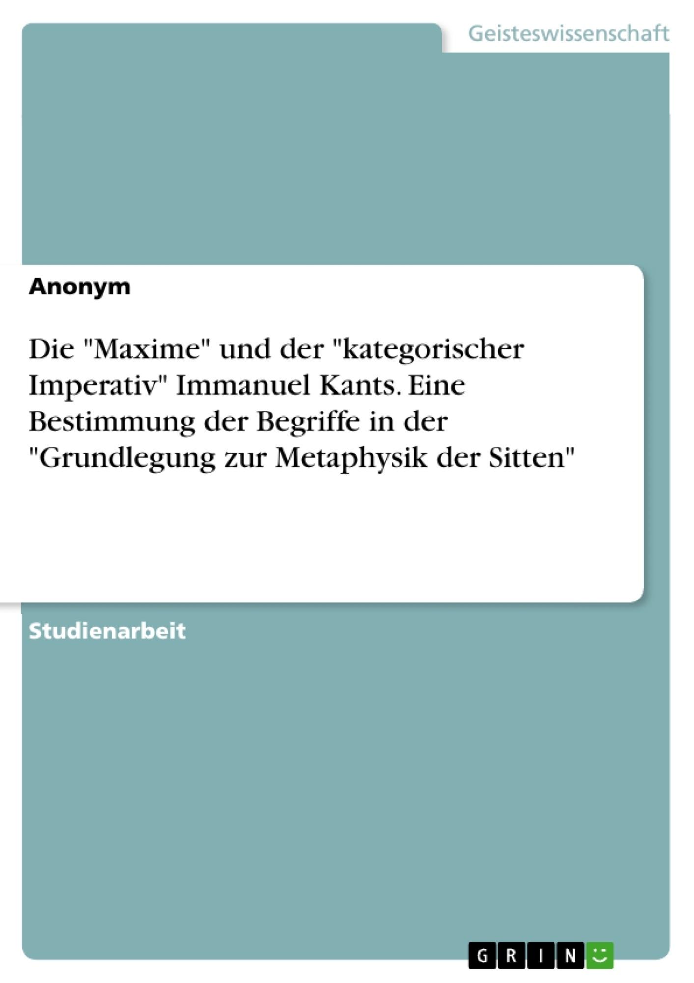 """Titel: Die """"Maxime"""" und der """"kategorischer Imperativ"""" Immanuel Kants. Eine Bestimmung der Begriffe in der """"Grundlegung zur Metaphysik der Sitten"""""""