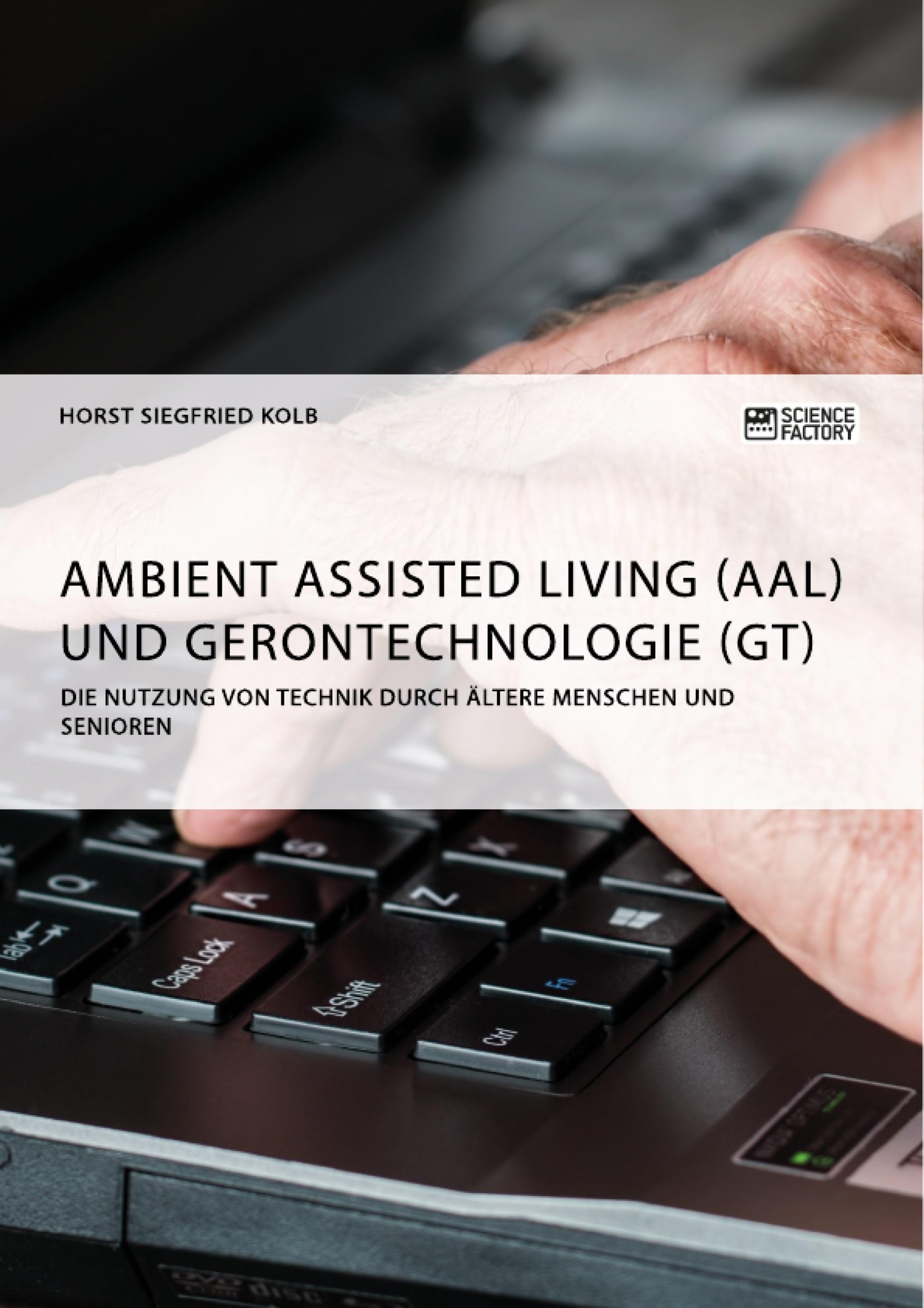 Titel: Ambient Assisted Living (AAL) und Gerontechnologie (GT). Die Nutzung von Technik durch ältere Menschen und Senioren