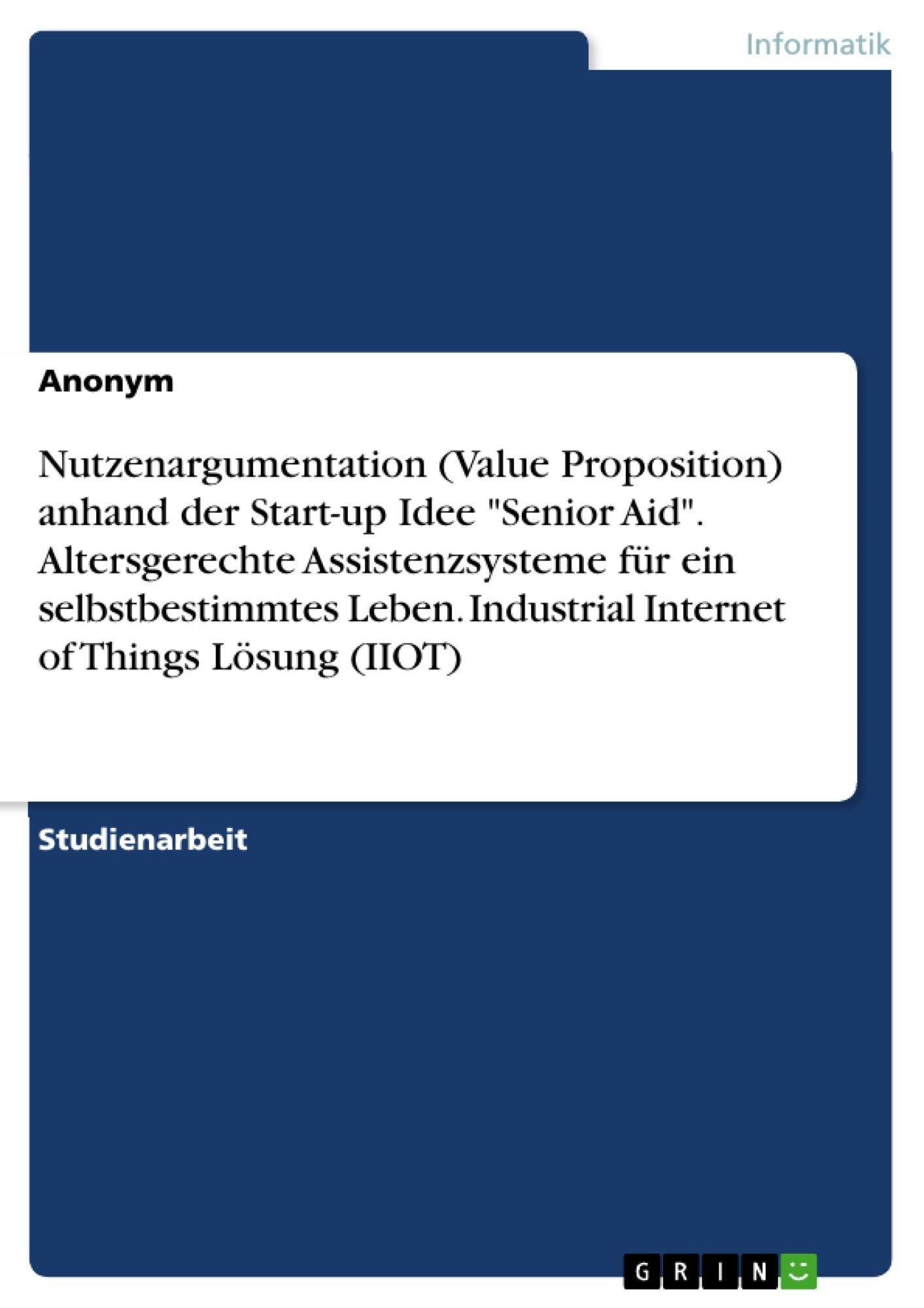 """Titel: Nutzenargumentation (Value Proposition) anhand der Start-up Idee """"Senior Aid"""". Altersgerechte Assistenzsysteme für ein selbstbestimmtes Leben. Industrial Internet of Things Lösung (IIOT)"""