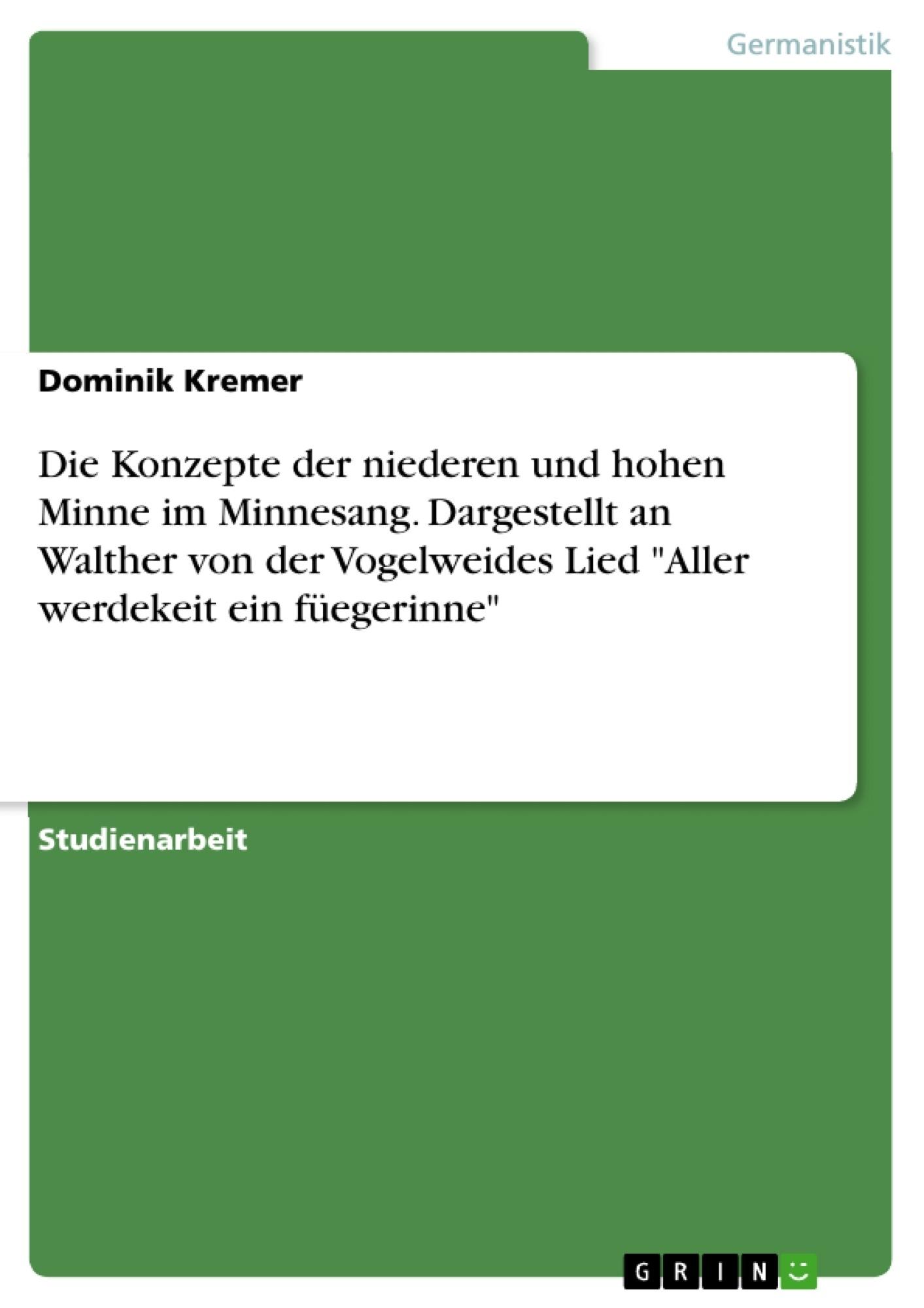 """Titel: Die Konzepte der niederen und hohen Minne im Minnesang. Dargestellt an Walther von der Vogelweides Lied """"Aller werdekeit ein füegerinne"""""""