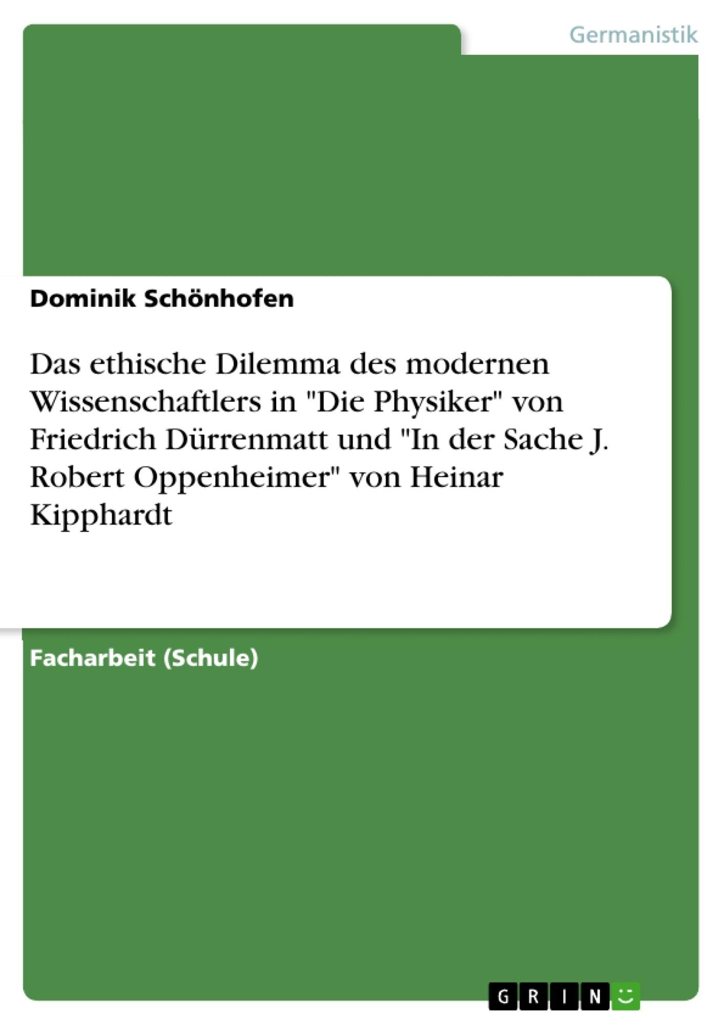 """Titel: Das ethische Dilemma des modernen Wissenschaftlers in """"Die Physiker"""" von Friedrich Dürrenmatt und """"In der Sache J. Robert Oppenheimer"""" von Heinar Kipphardt"""