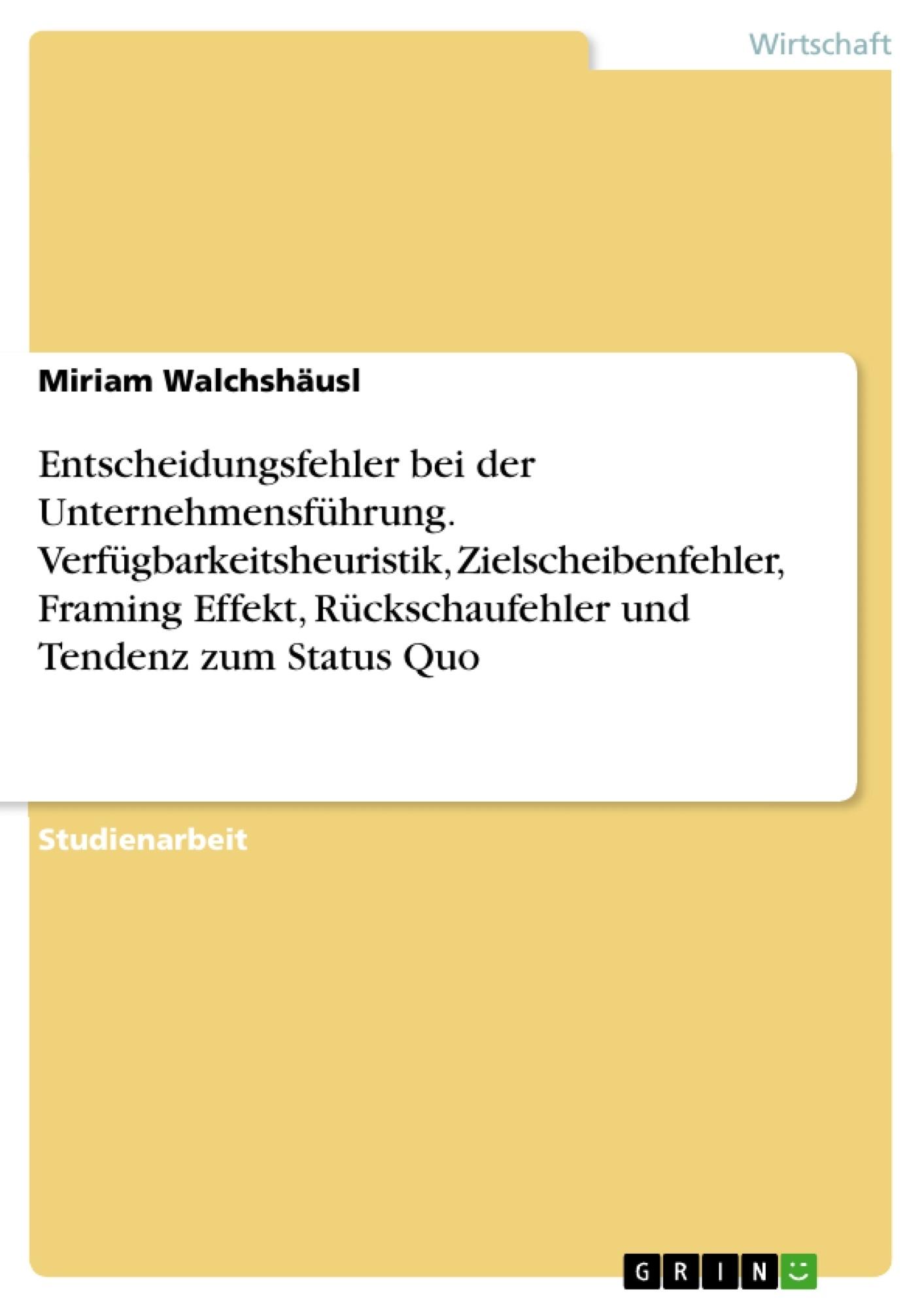 Titel: Entscheidungsfehler bei der Unternehmensführung. Verfügbarkeitsheuristik, Zielscheibenfehler, Framing Effekt, Rückschaufehler und Tendenz zum Status Quo