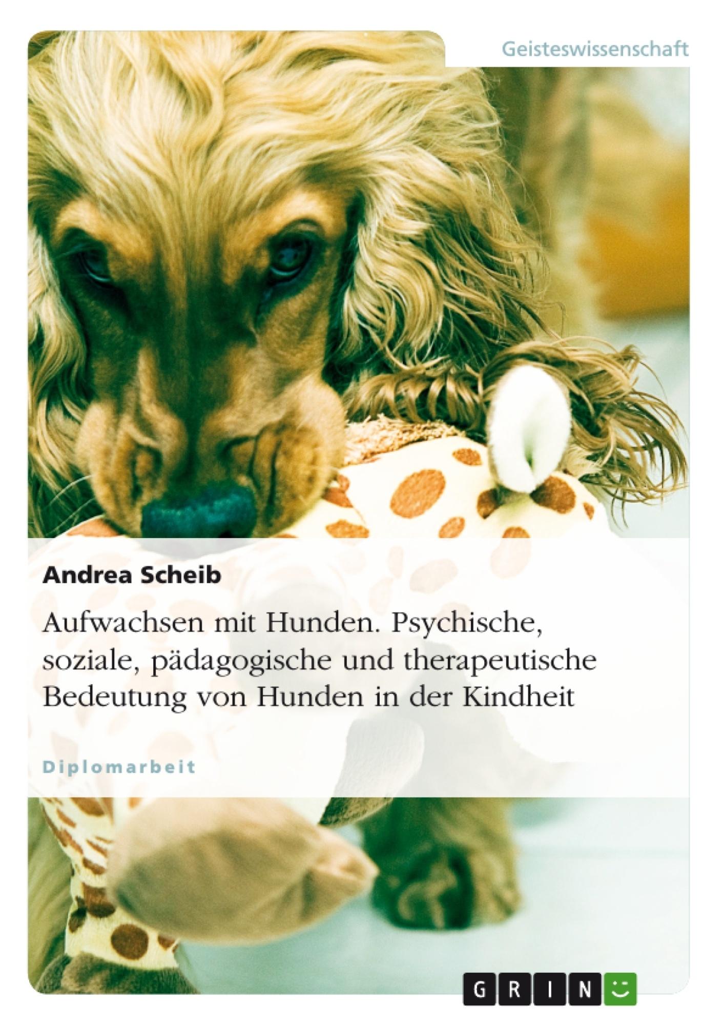 Titel: Aufwachsen mit Hunden. Psychische, soziale, pädagogische und therapeutische Bedeutung von Hunden in der Kindheit