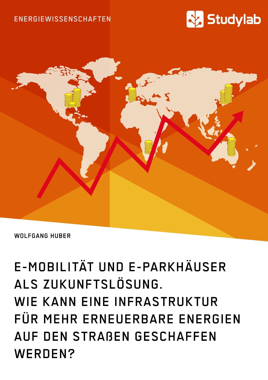 Titel: E-Mobilität und E-Parkhäuser als Zukunftslösung. Wie kann eine Infrastruktur für mehr erneuerbare Energien auf den Straßen geschaffen werden?