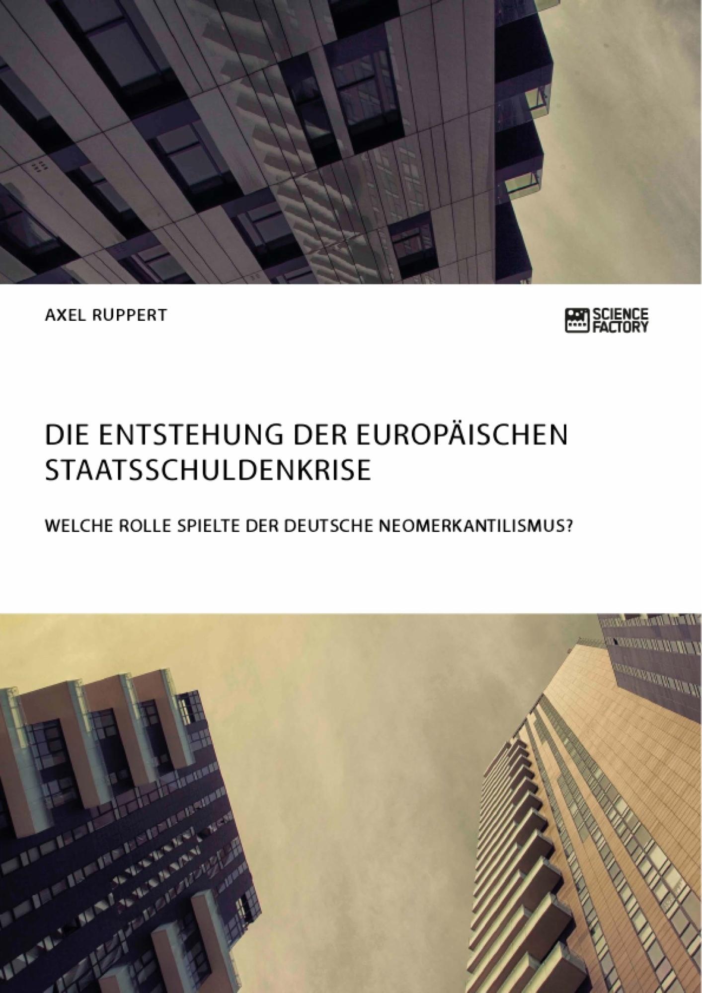 Titel: Die Entstehung der europäischen Staatsschuldenkrise. Welche Rolle spielte der deutsche Neomerkantilismus?