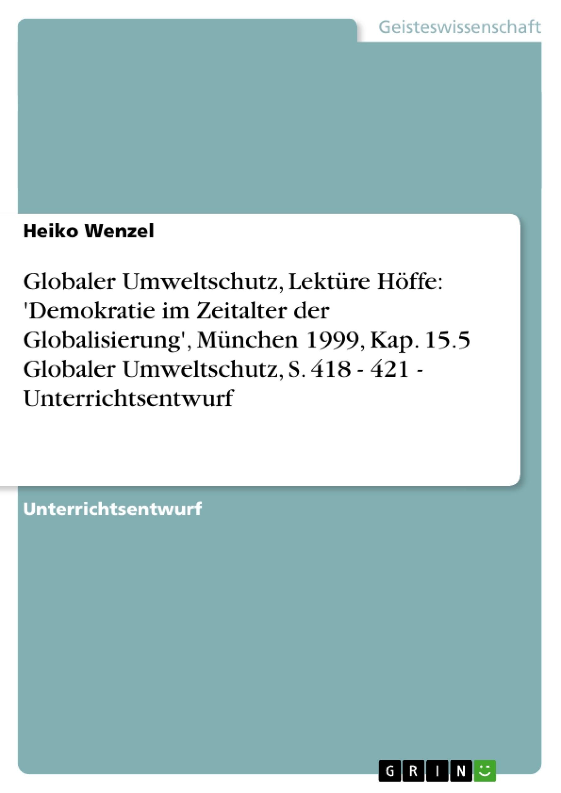Titel: Globaler Umweltschutz, Lektüre Höffe: 'Demokratie im Zeitalter der Globalisierung', München 1999, Kap. 15.5 Globaler Umweltschutz, S. 418 - 421 - Unterrichtsentwurf